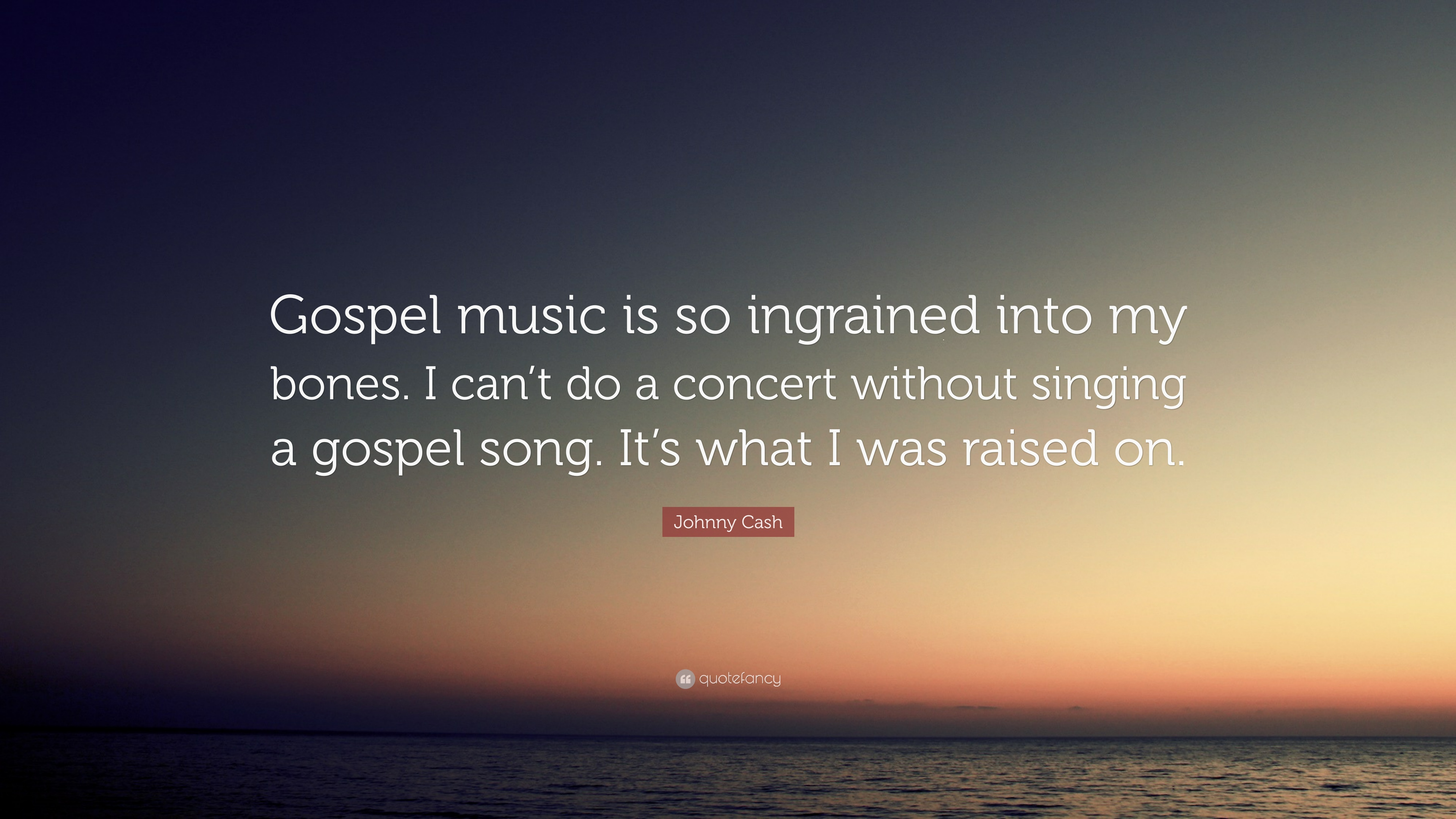 Johnny Cash Quote Gospel Music Is So Ingrained Into My Bones I Can