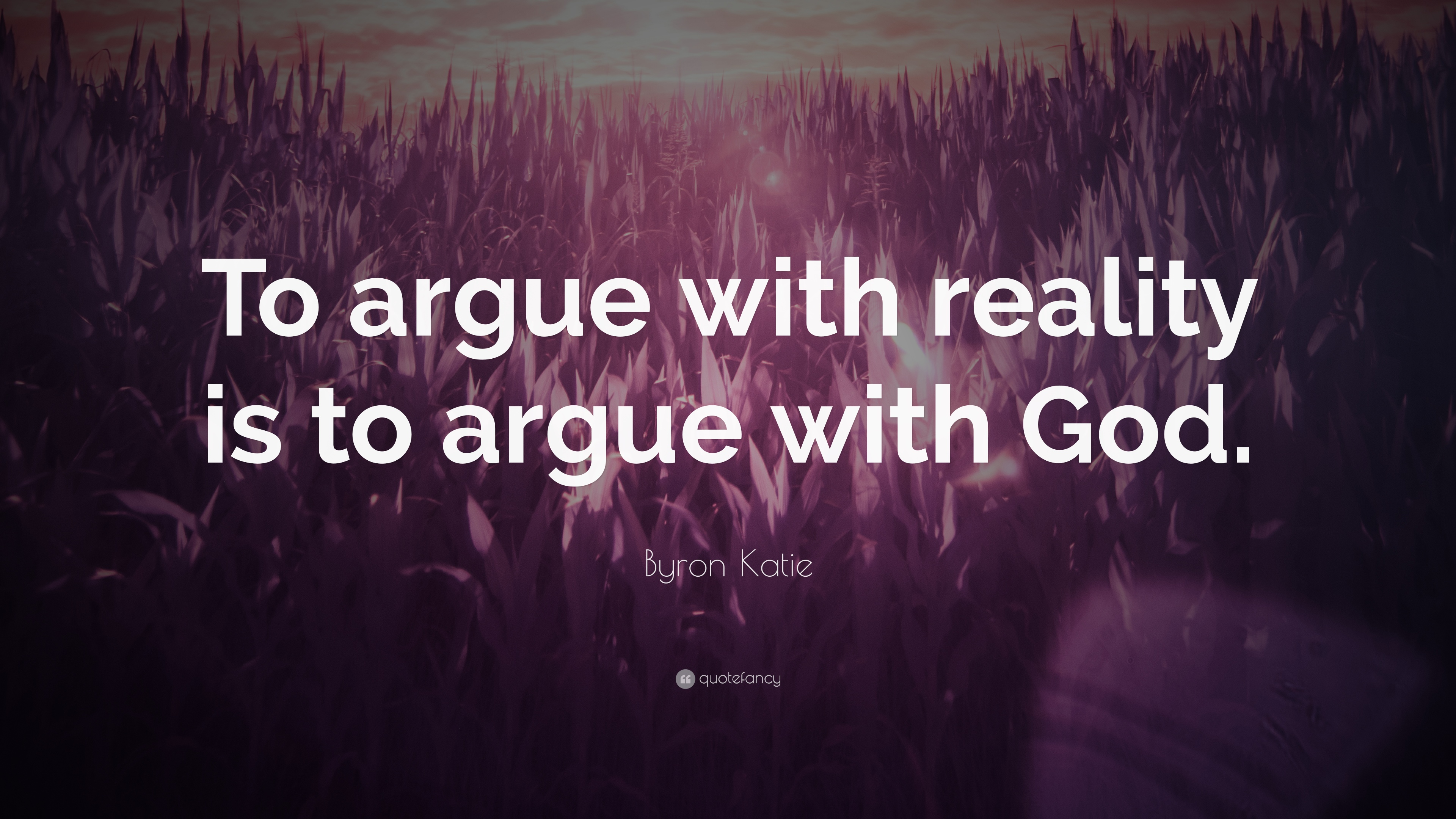 "Byron Katie Quotes Byron Katie Quote ""To Argue With Reality Is To Argue With God"