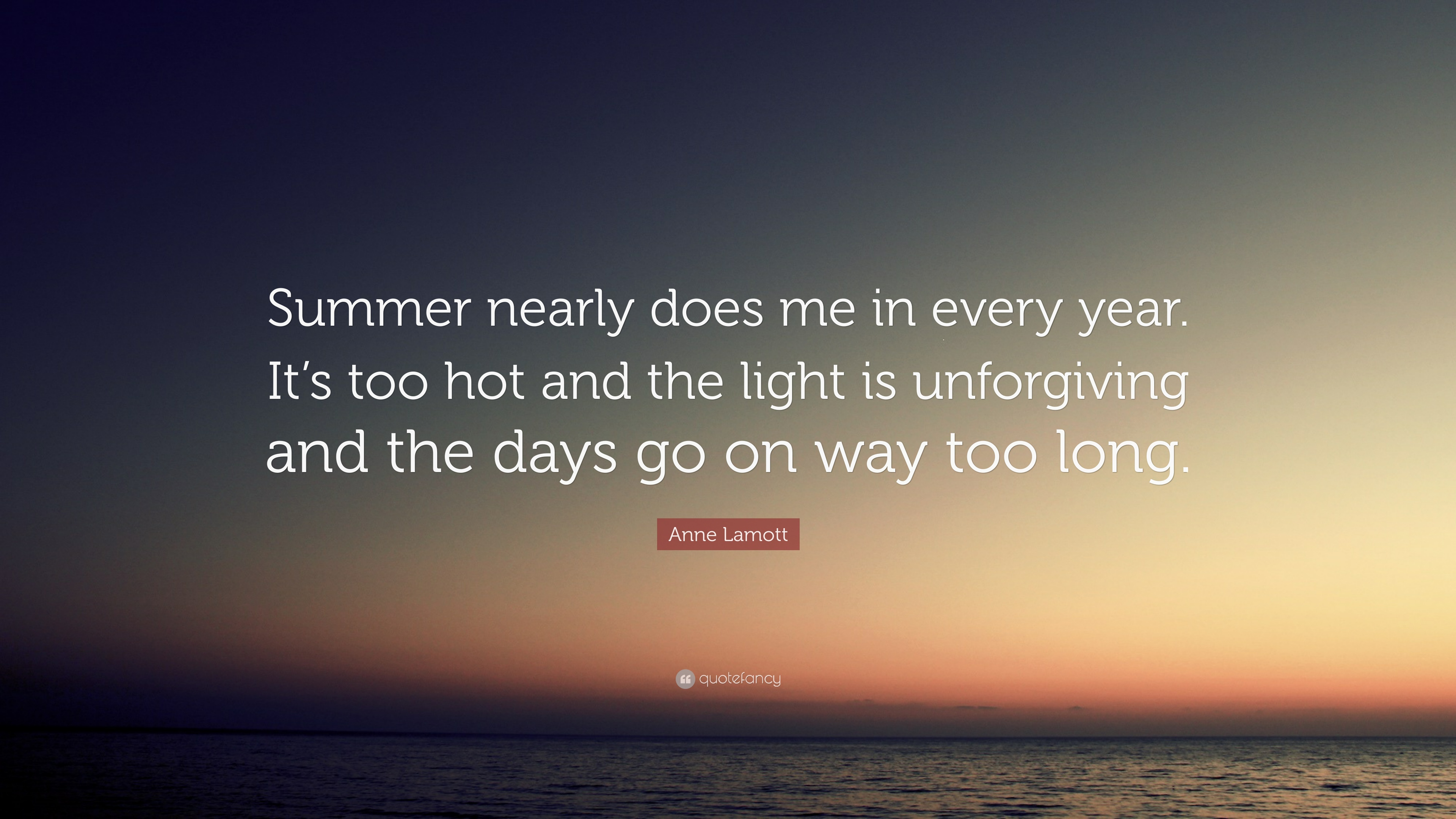 Anne Lamott Quote Summer Nearly Does Me In Every Year Its Too