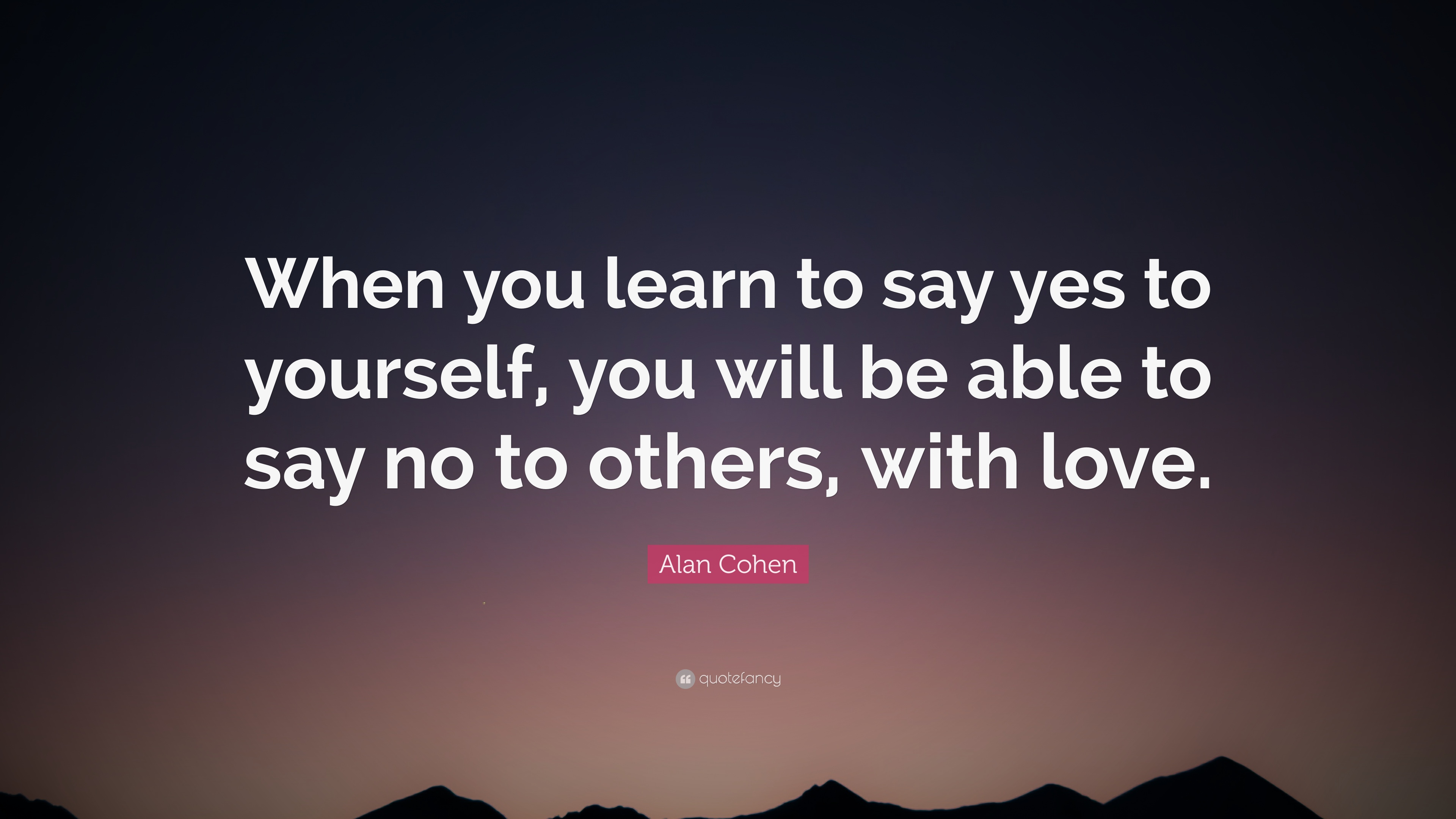 """Alan Cohen Quote: """"When you learn to say yes to yourself, you will"""