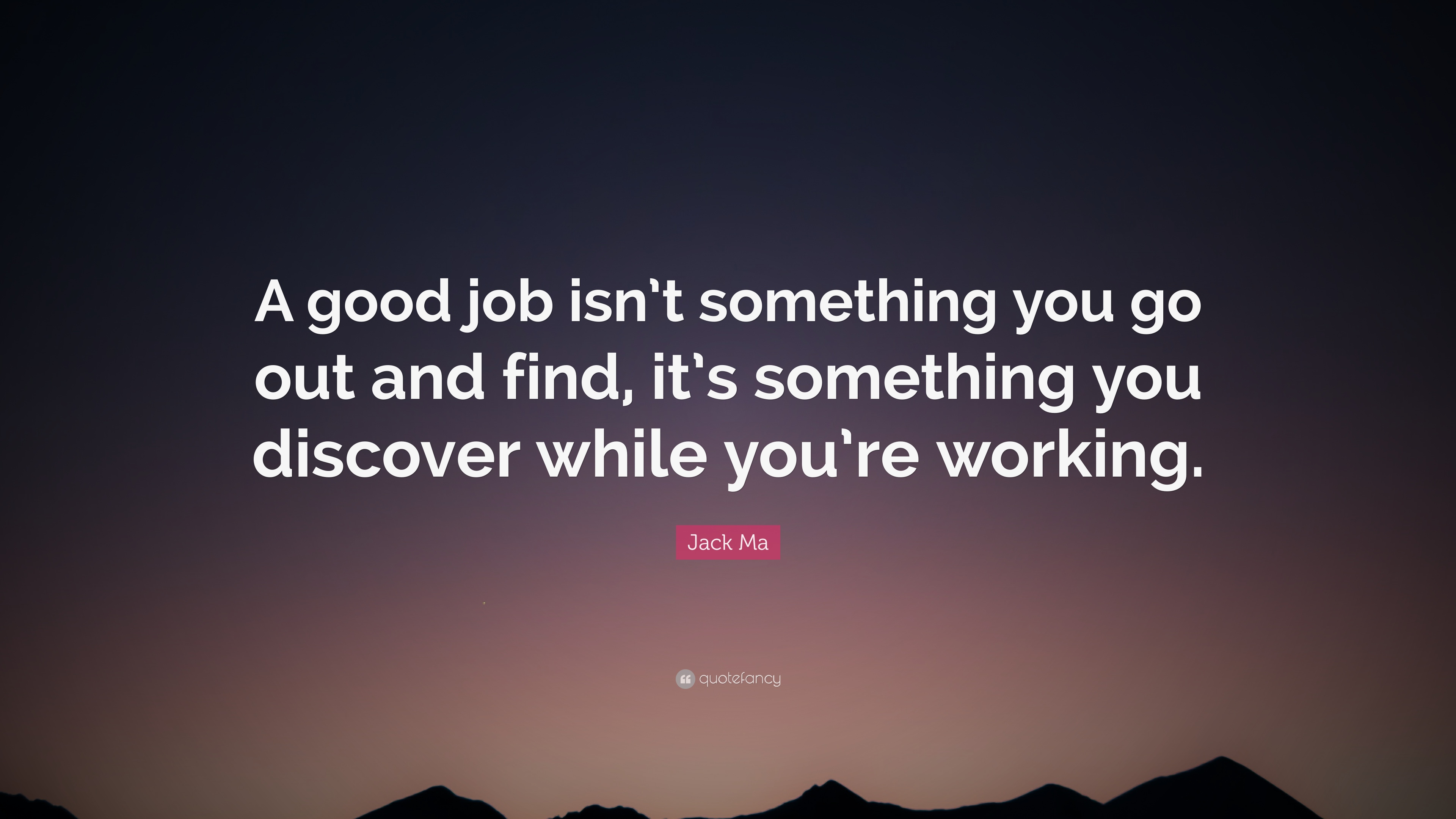 """Good Job Quotes Jack Ma Quote: """"A good job isn't something you go out and find  Good Job Quotes"""