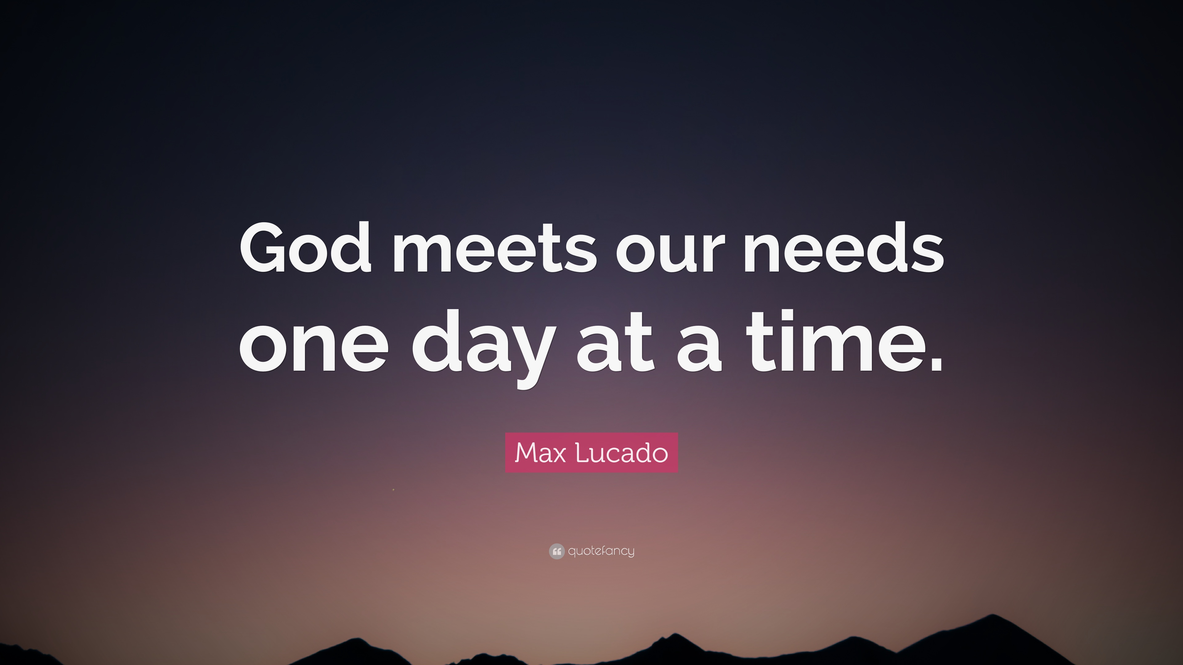 Max Lucado Quote God Meets Our Needs One Day At A Time 10