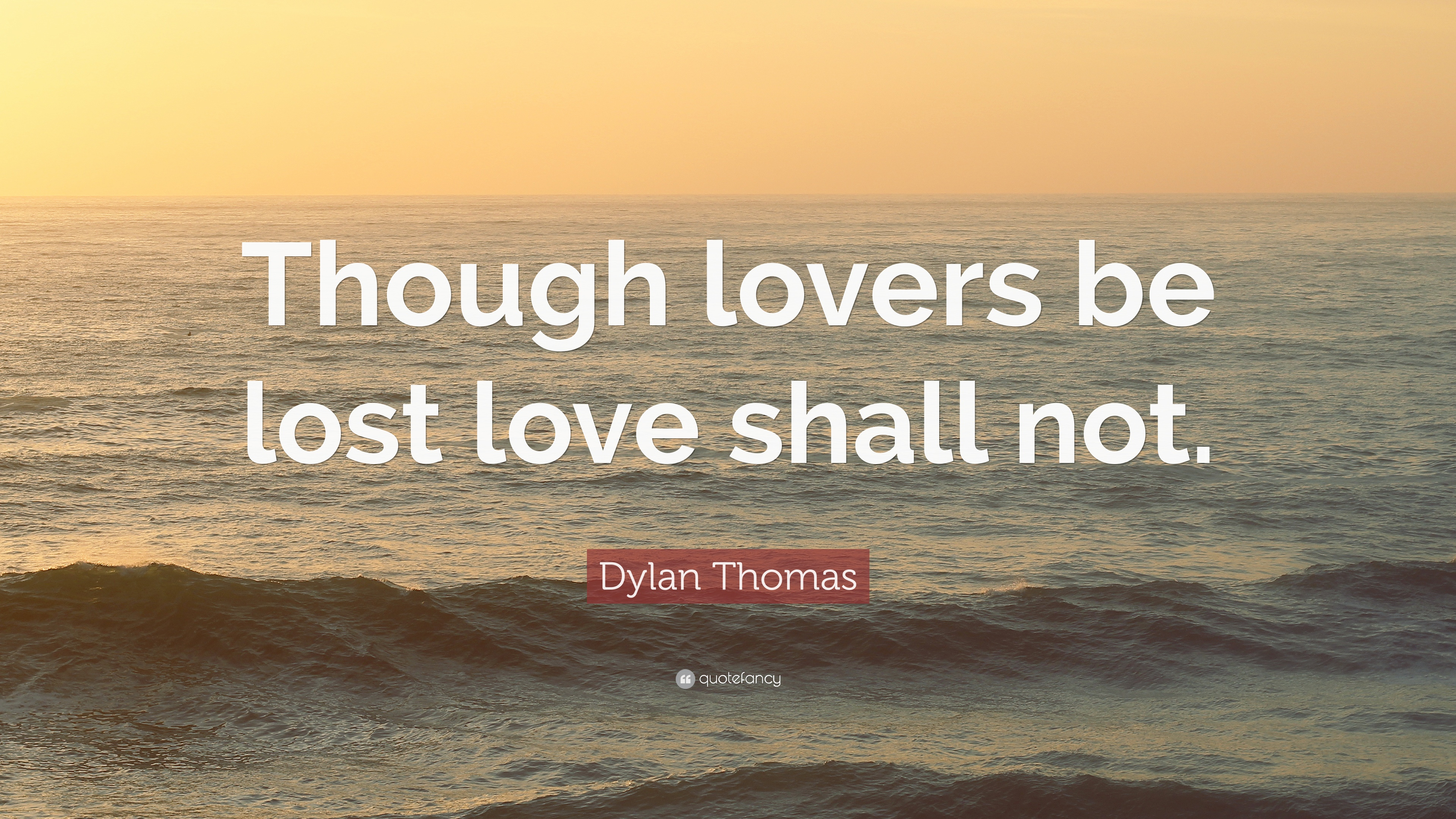 "Dylan Thomas Quote ""Though lovers be lost love shall not """
