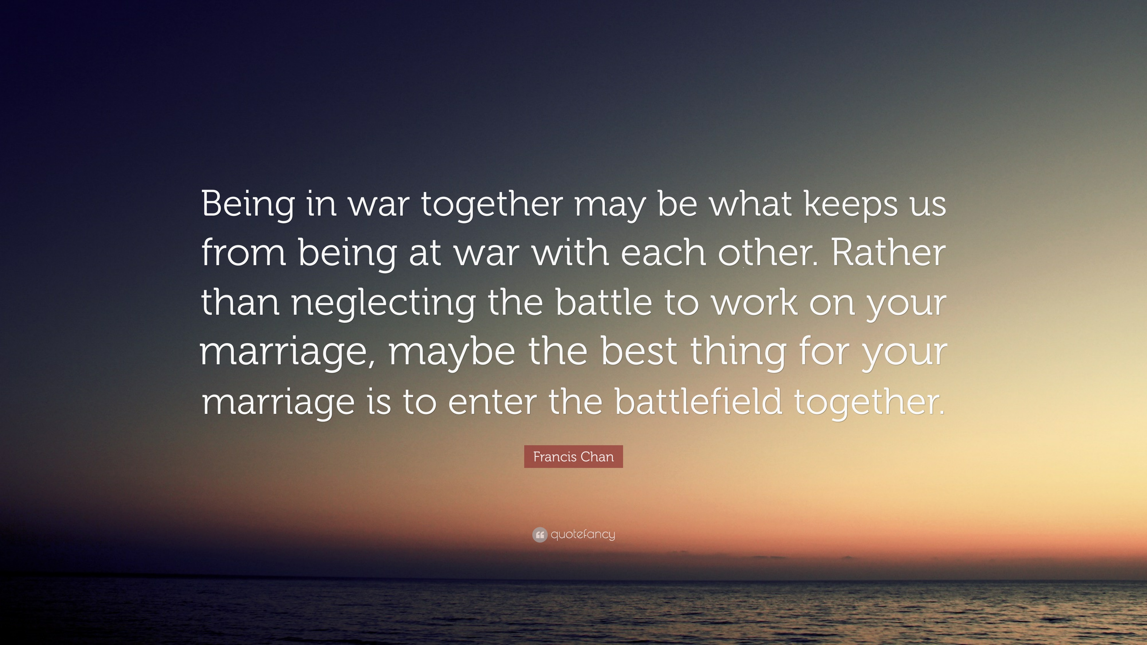 "Quotes About Us Francis Chan Quote ""Being In War Together May Be What Keeps Us"