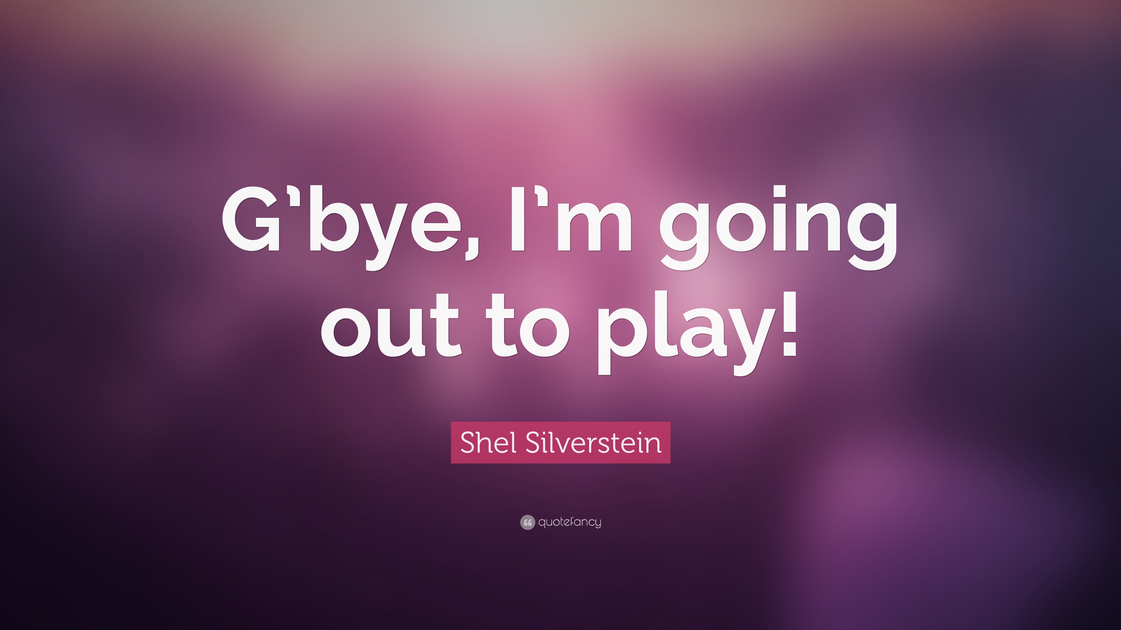 """Inspirational Quotes Shel Silverstein: Shel Silverstein Quote: """"G'bye, I'm Going Out To Play!"""" (7"""