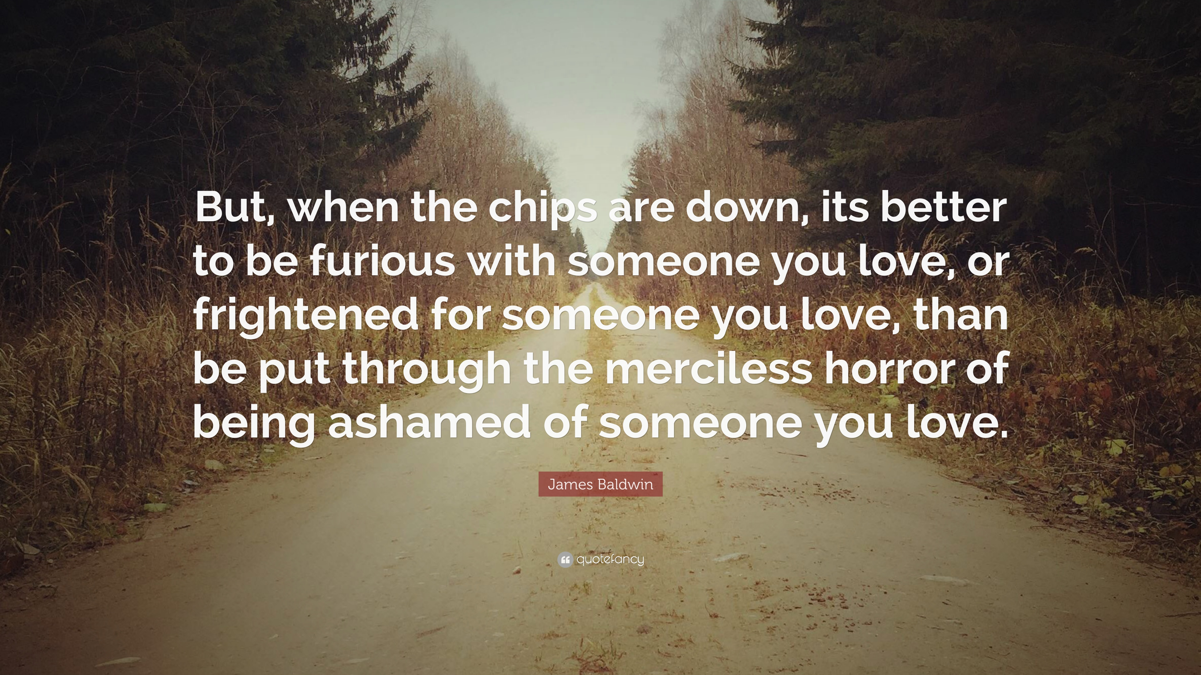 James Baldwin Quote But When The Chips Are Down Its Better To Be
