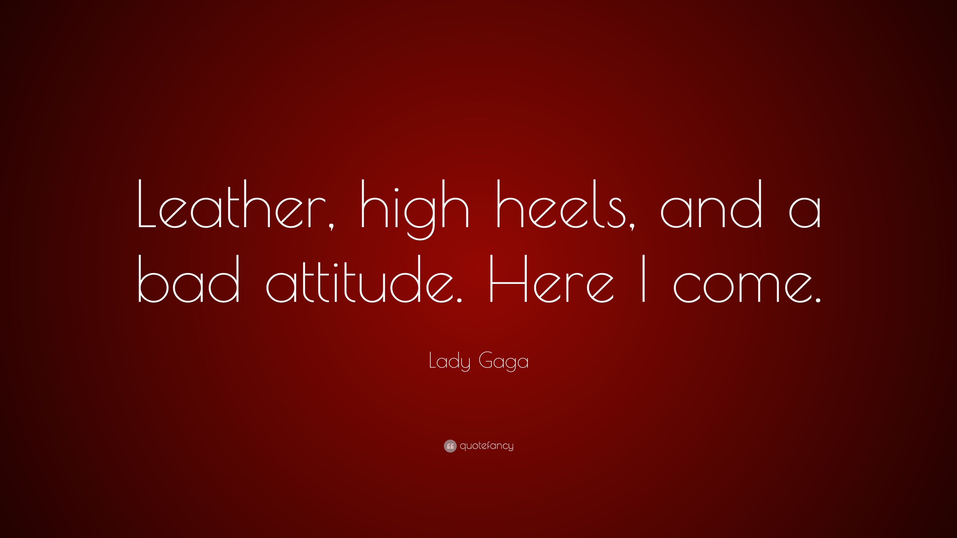 "Bad Attitude Quotes Lady Gaga Quote ""Leather High Heels And A Bad Attitudehere I"