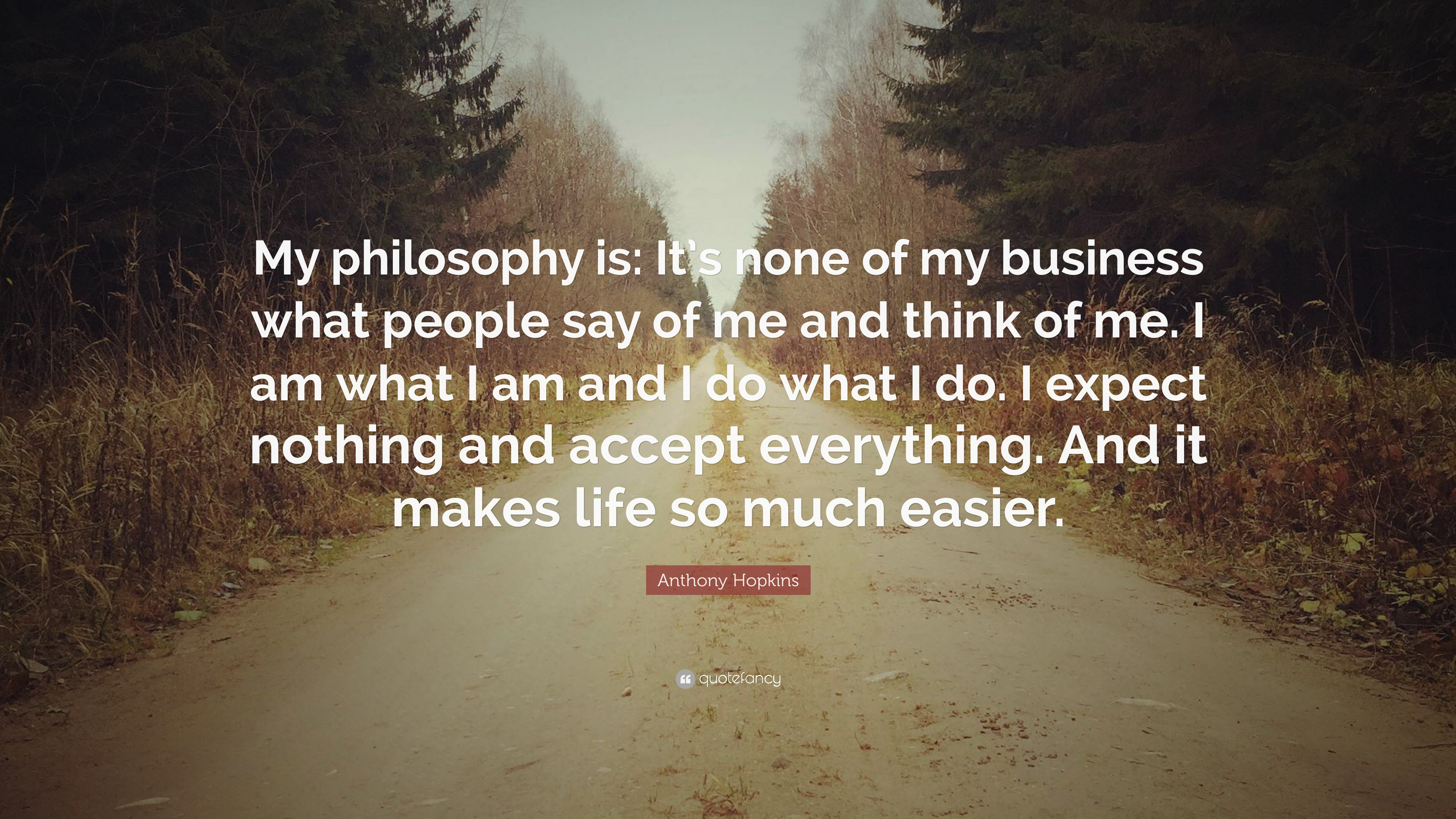 """Anthony Hopkins Quote: """"My Philosophy Is: It's None Of My"""