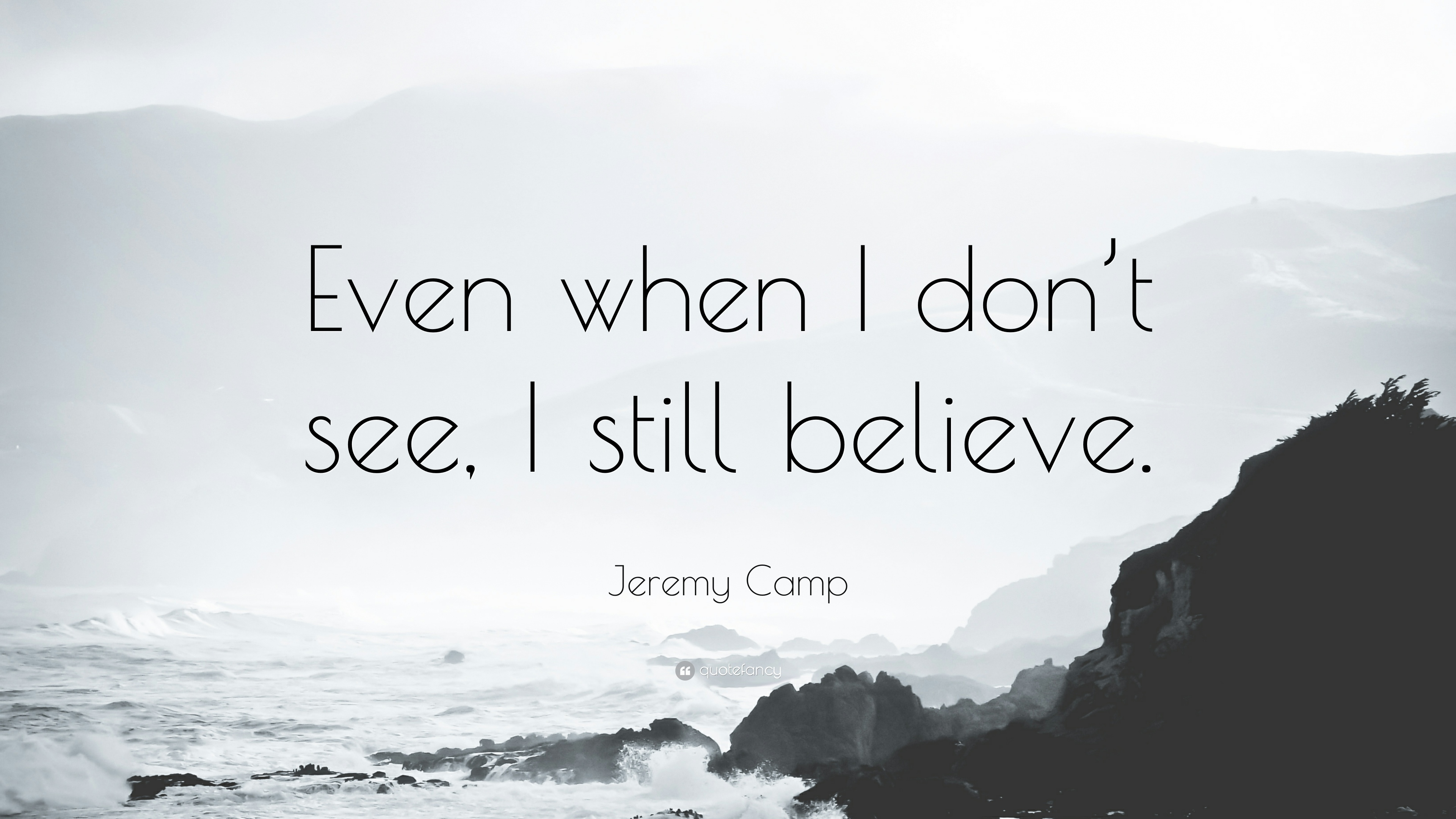 """Jeremy Camp Quote: """"Even when I don't see, I still believe."""""""