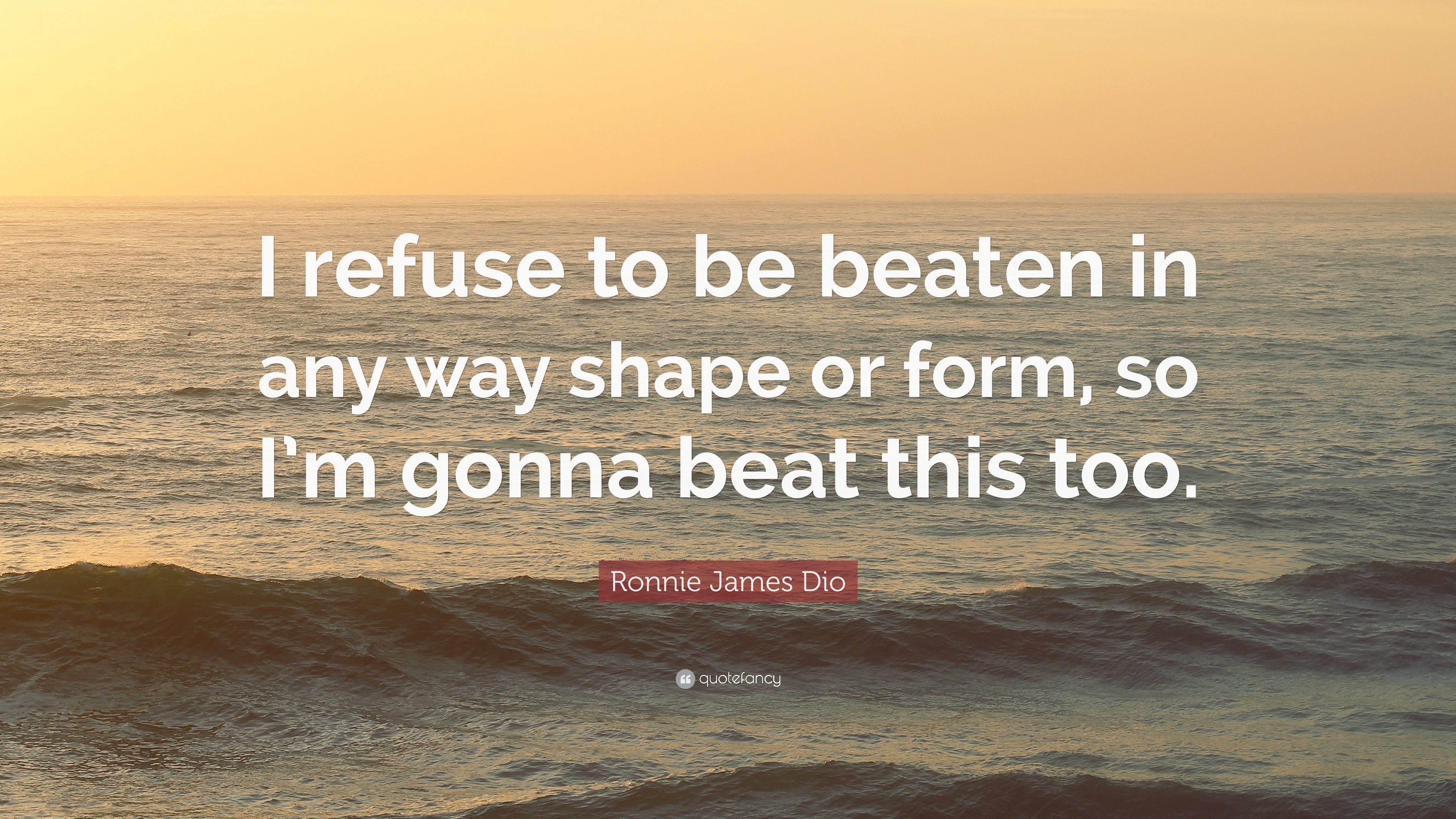 "Ronnie James Dio Quote: ""I refuse to be beaten in any way shape or ..."