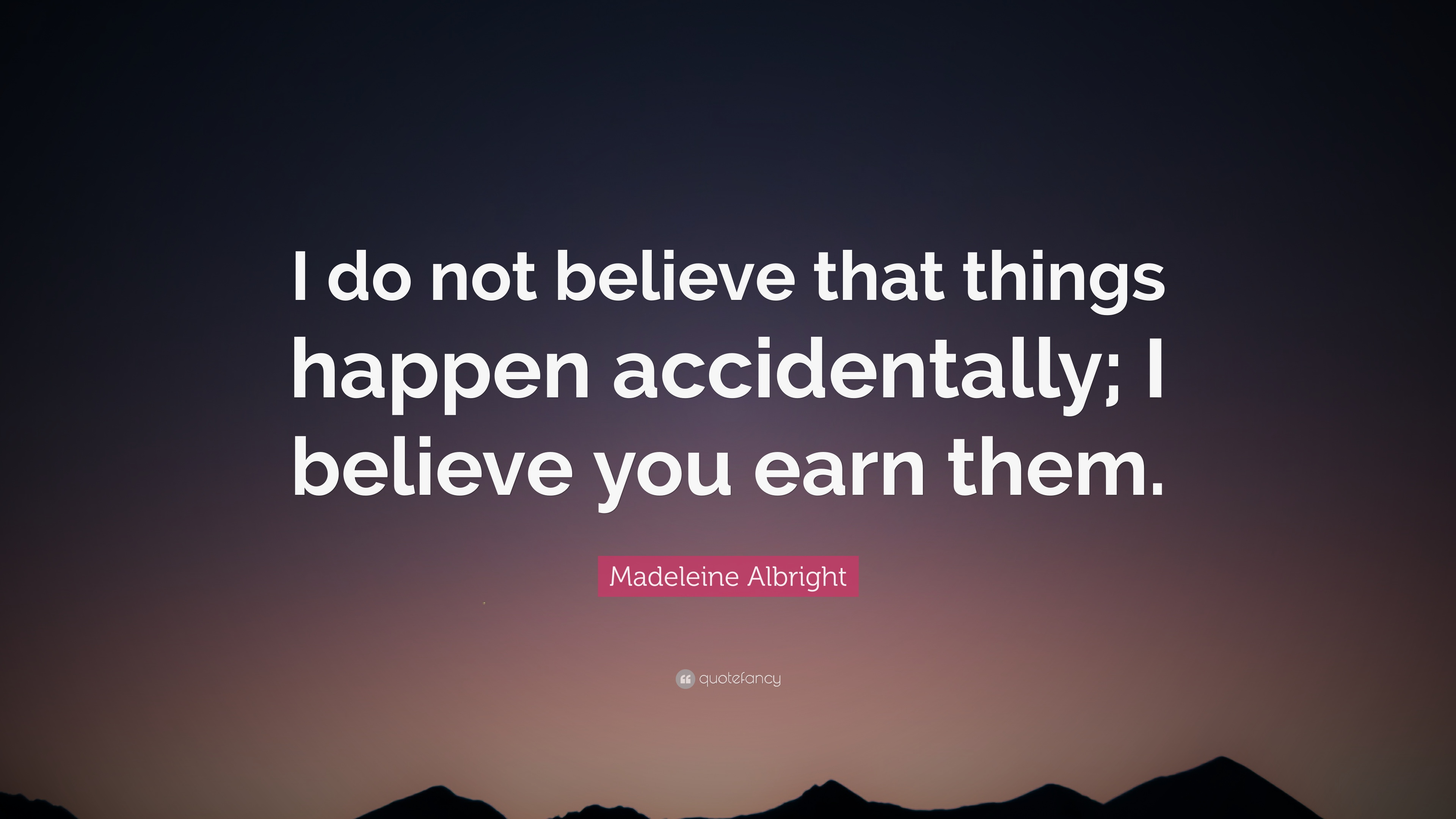 Madeleine Albright Quote I Do Not Believe That Things Happen