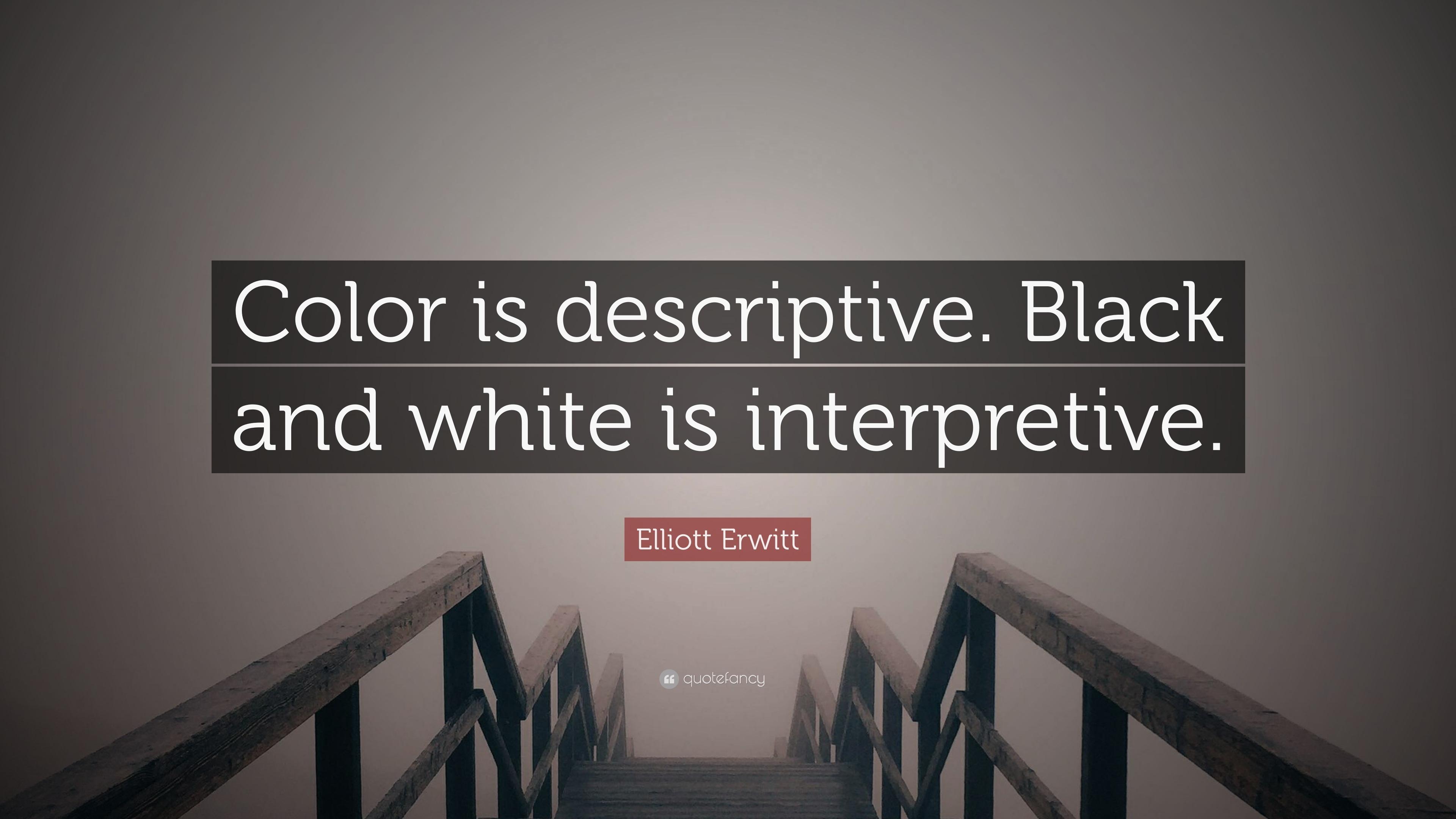 Elliott erwitt quote color is descriptive black and white is interpretive