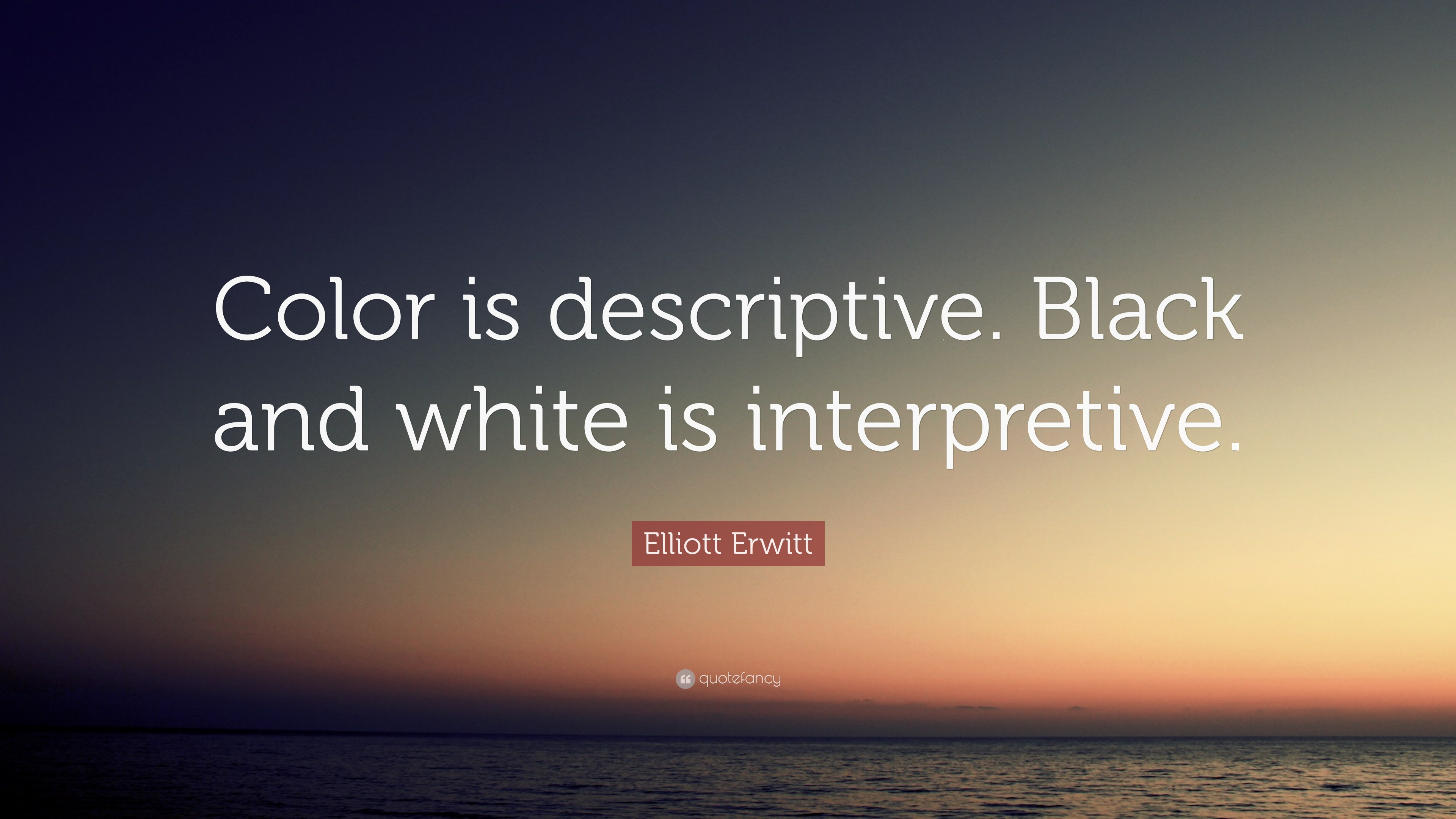 Elliott erwitt quote color is descriptive black and white is interpretive