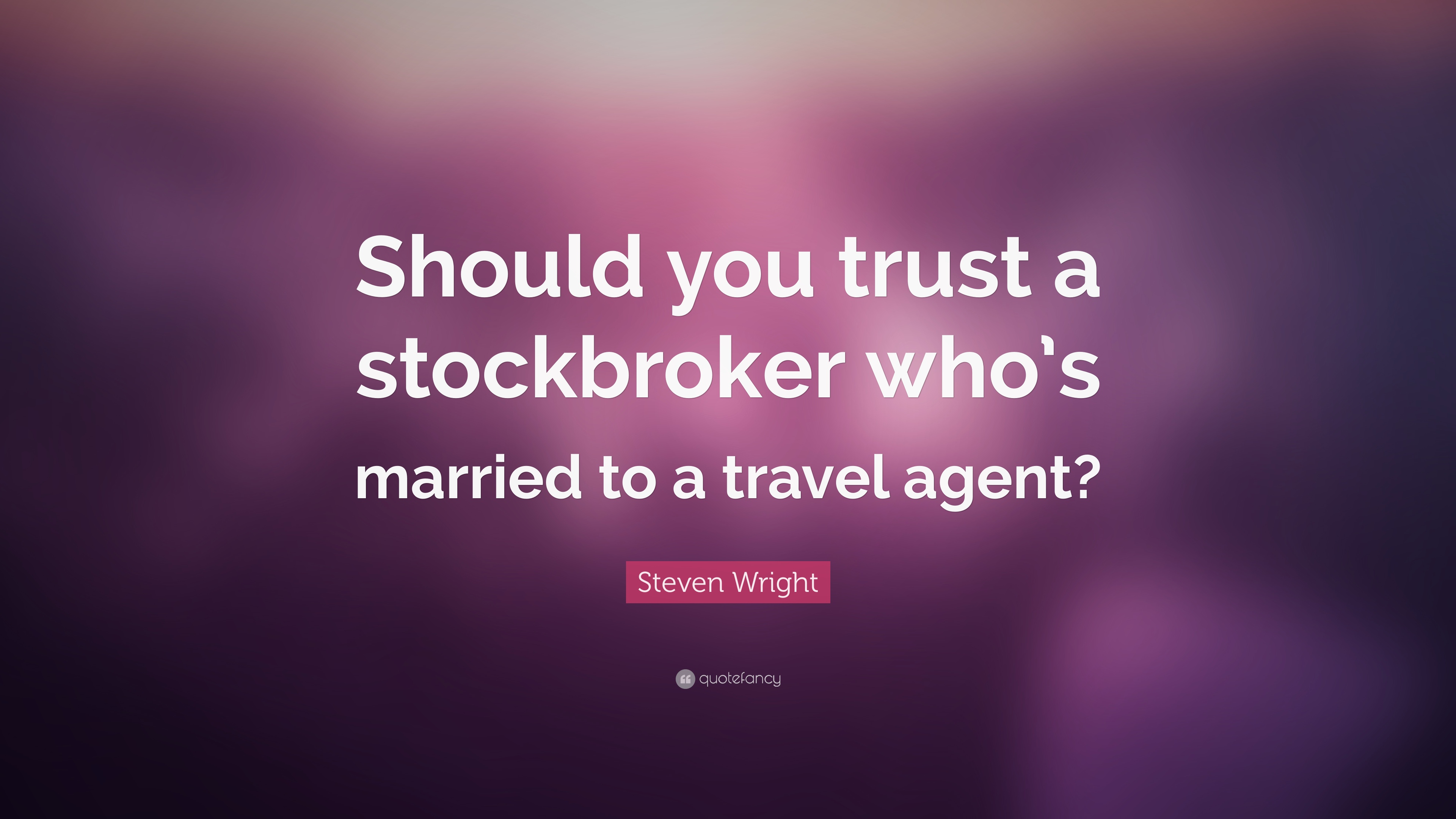 Steven Wright Quote Should You Trust A Stockbroker Whos Married To Travel Agent