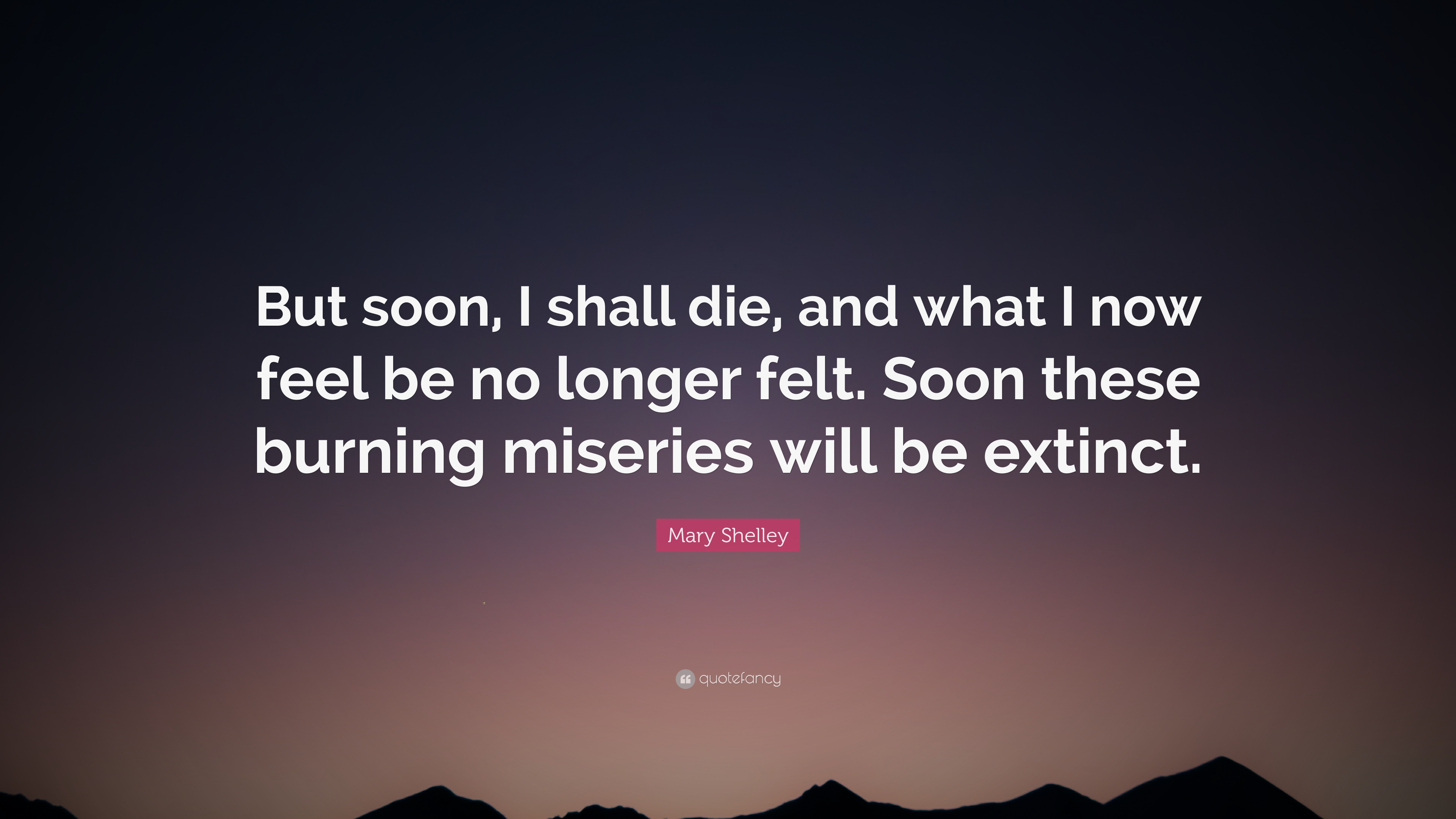 Mary Shelley Quote But Soon I Shall Die And What I Now Feel Be