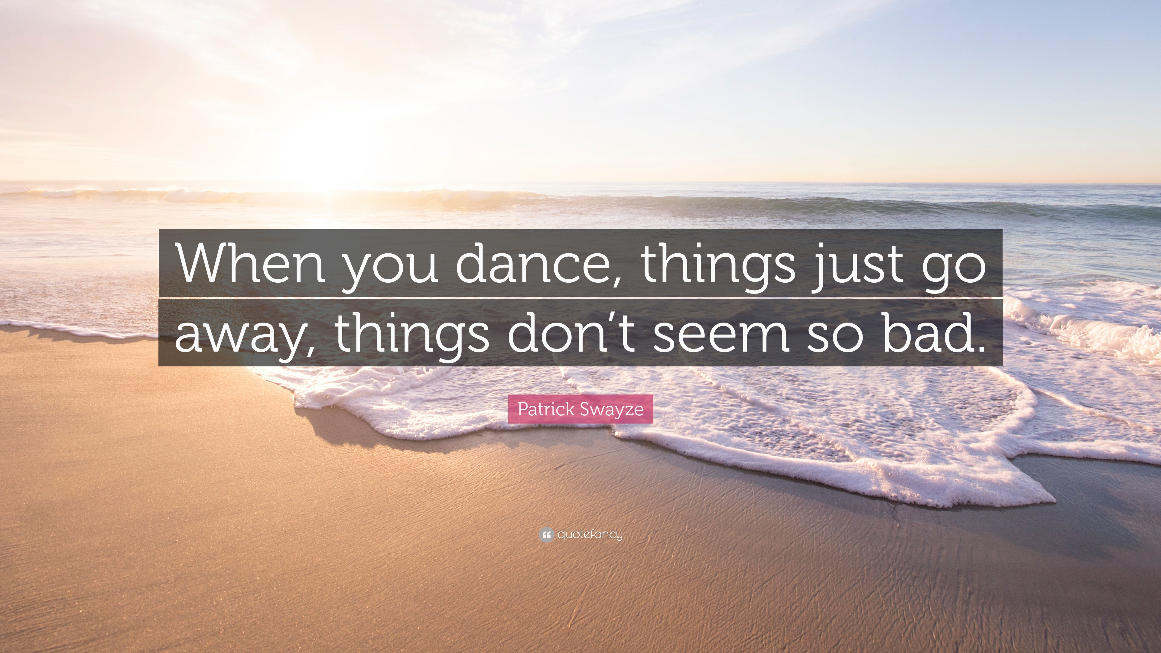 Patrick Swayze Quote When You Dance Things Just Go Away Things