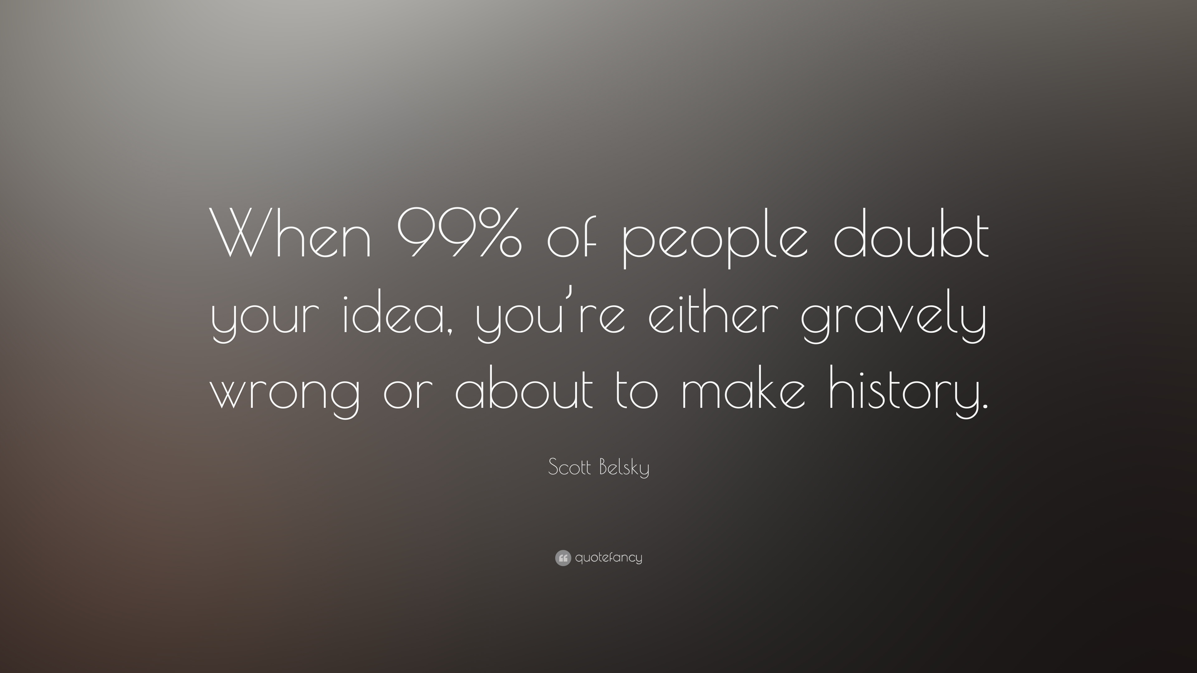 "Make A Quote Picture Scott Belsky Quote ""When 99% Of People Doubt Your Idea You're"