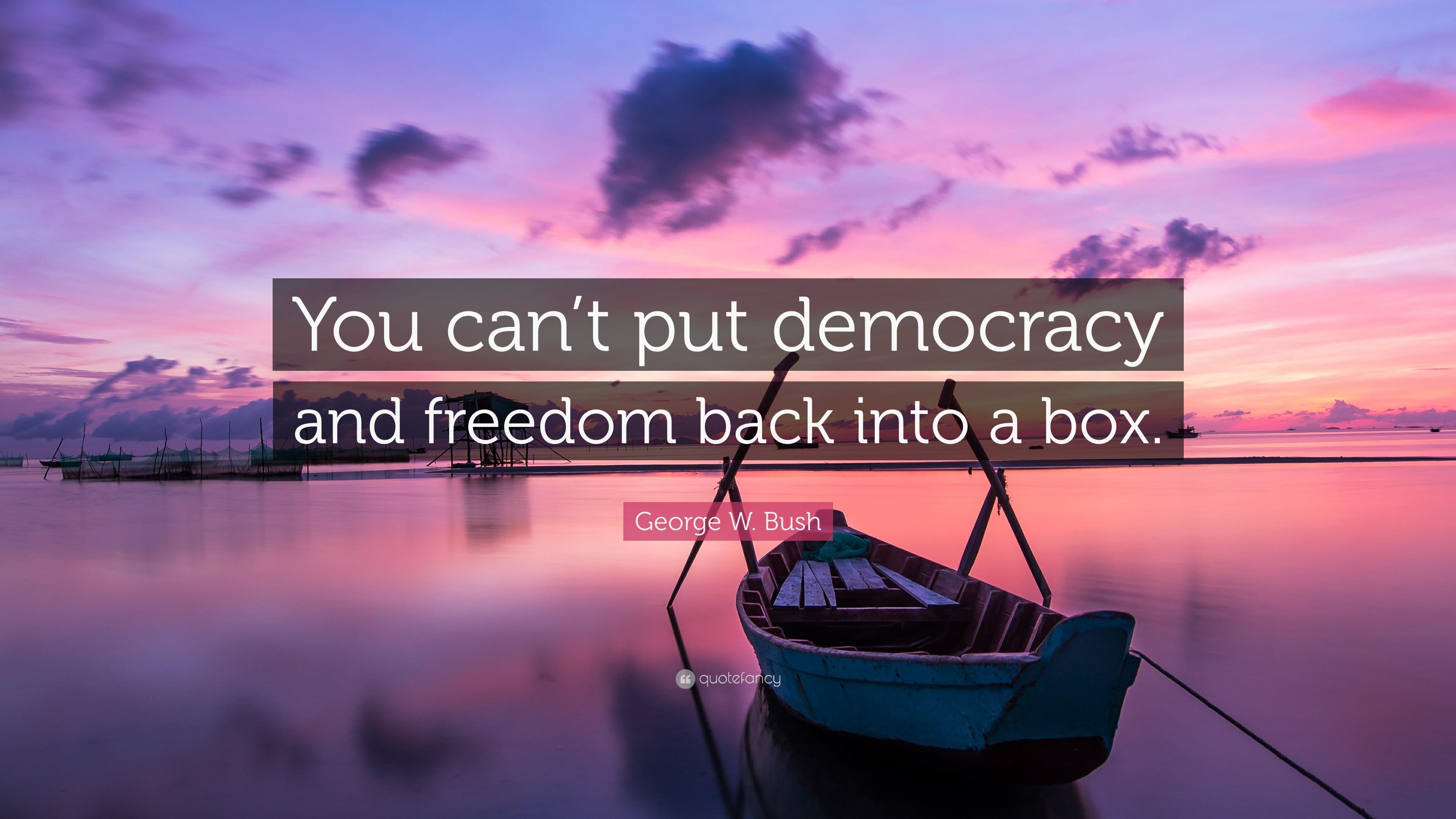 George W. Bush Quote: U201cYou Canu0027t Put Democracy And Freedom Back