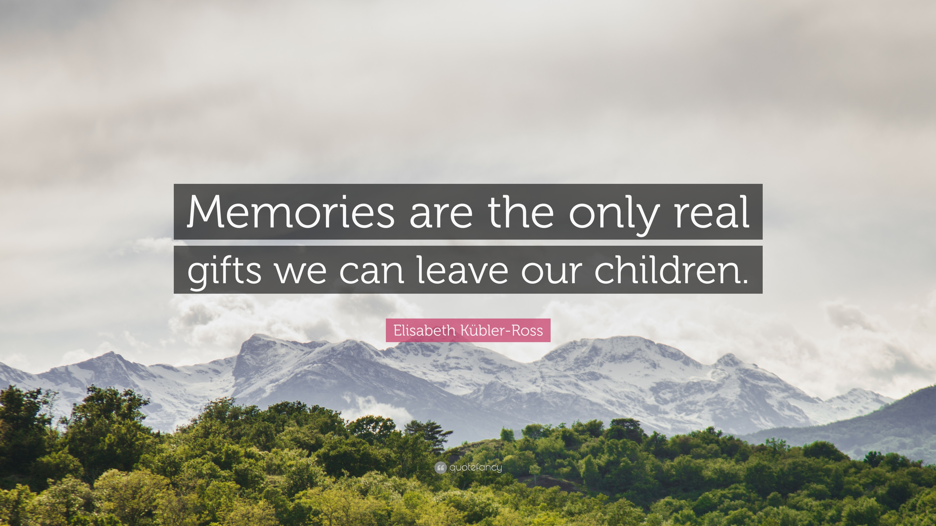 elisabeth kübler ross quote memories are the only real gifts we