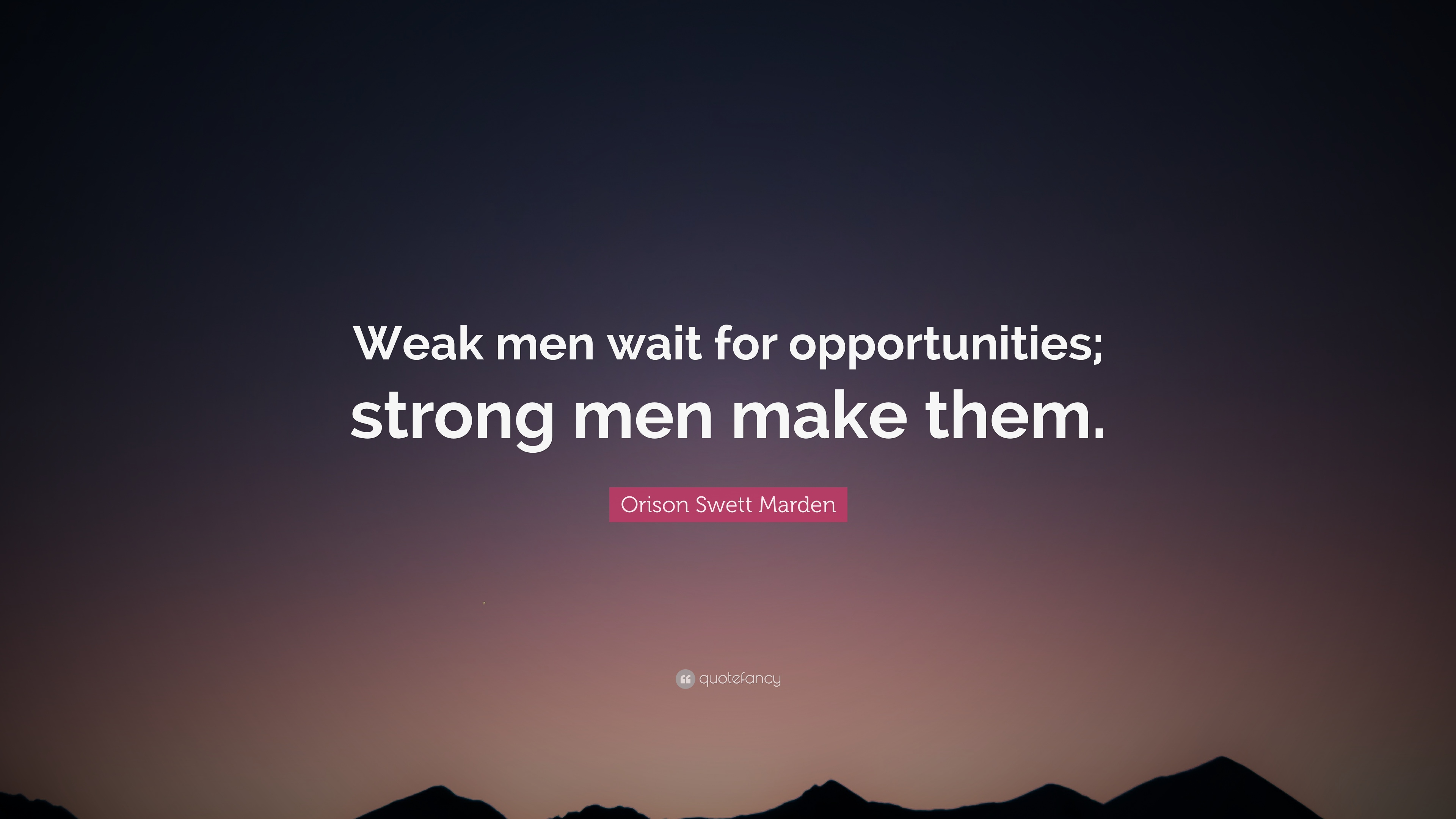 """Orison Swett Marden Quote: """"Weak men wait for opportunities ..."""