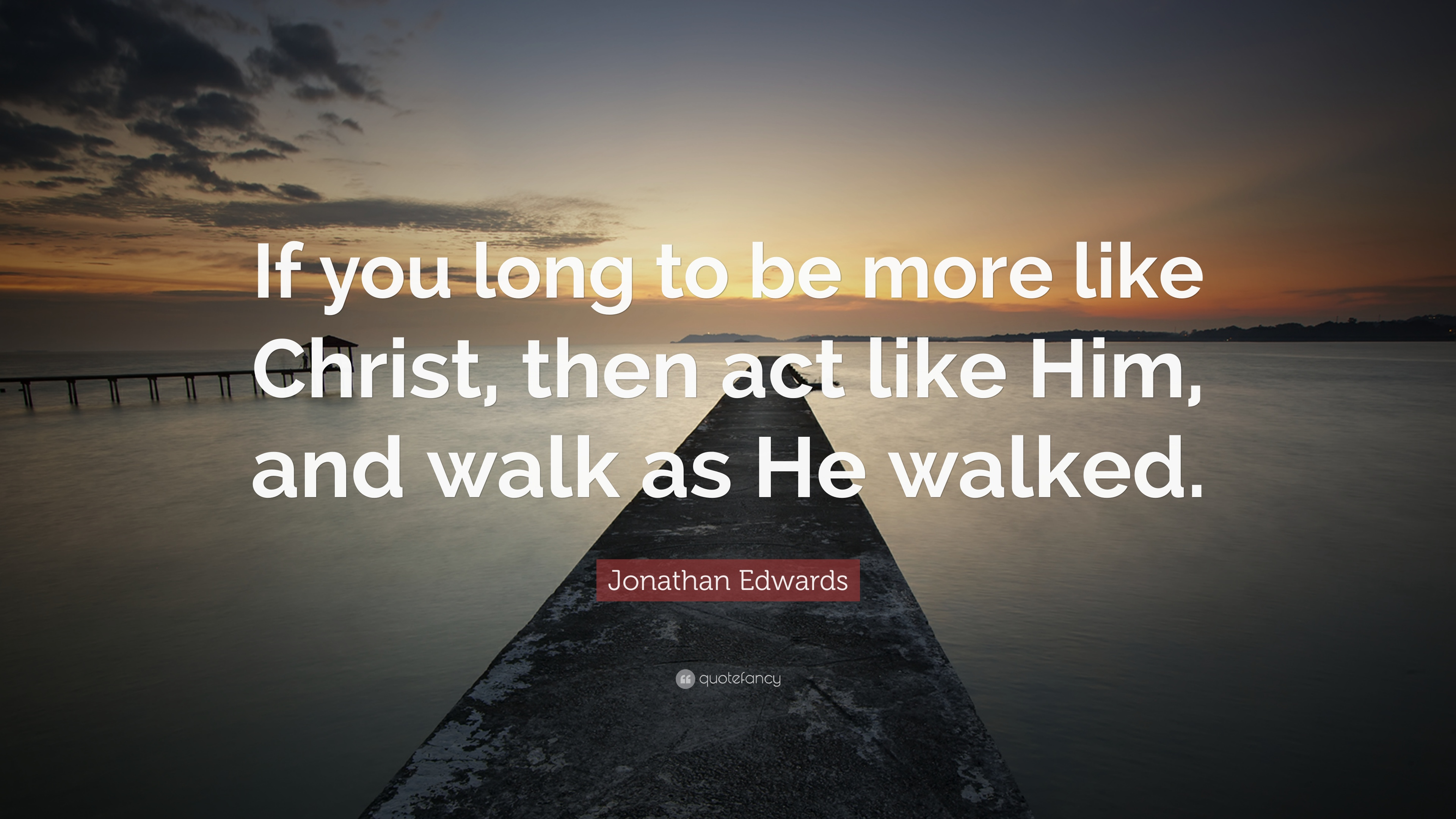 """Jonathan Edwards Quotes Jonathan Edwards Quote """"If You Long To Be More Like Christ Then"""