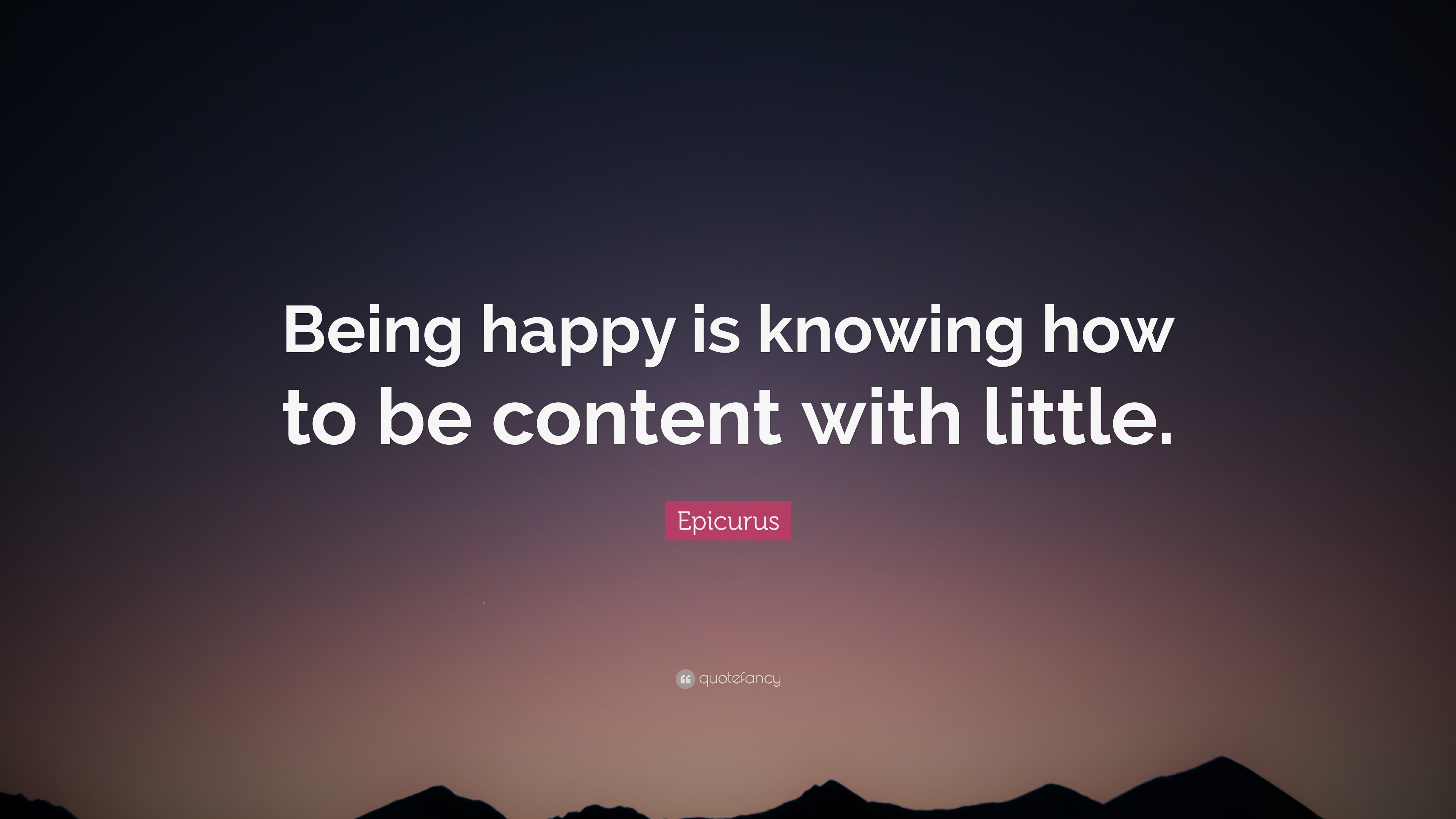 Epicurus Quote Being Happy Is Knowing How To Be Content With