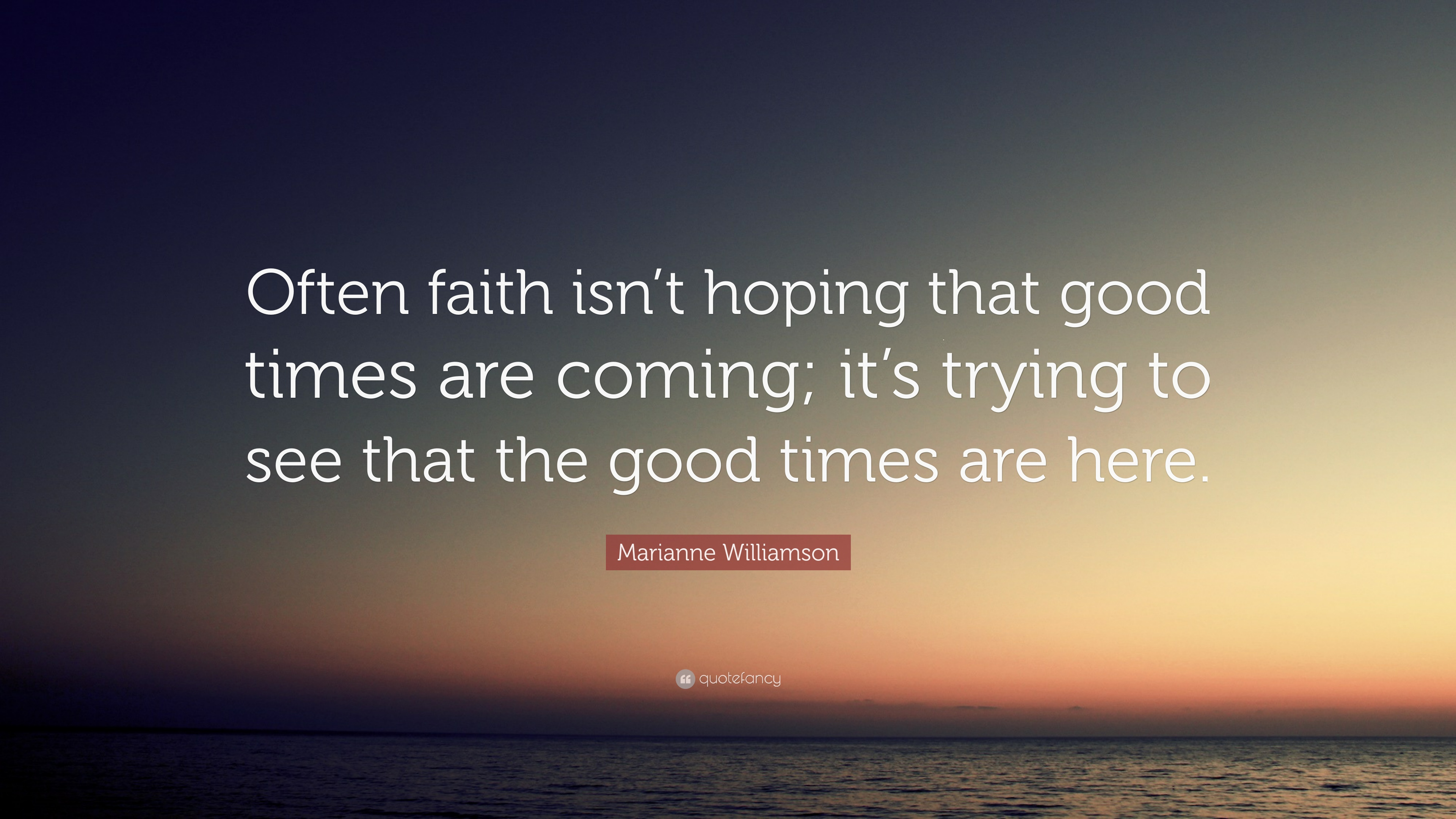 Marianne Williamson Quote Often Faith Isnt Hoping That Good Times