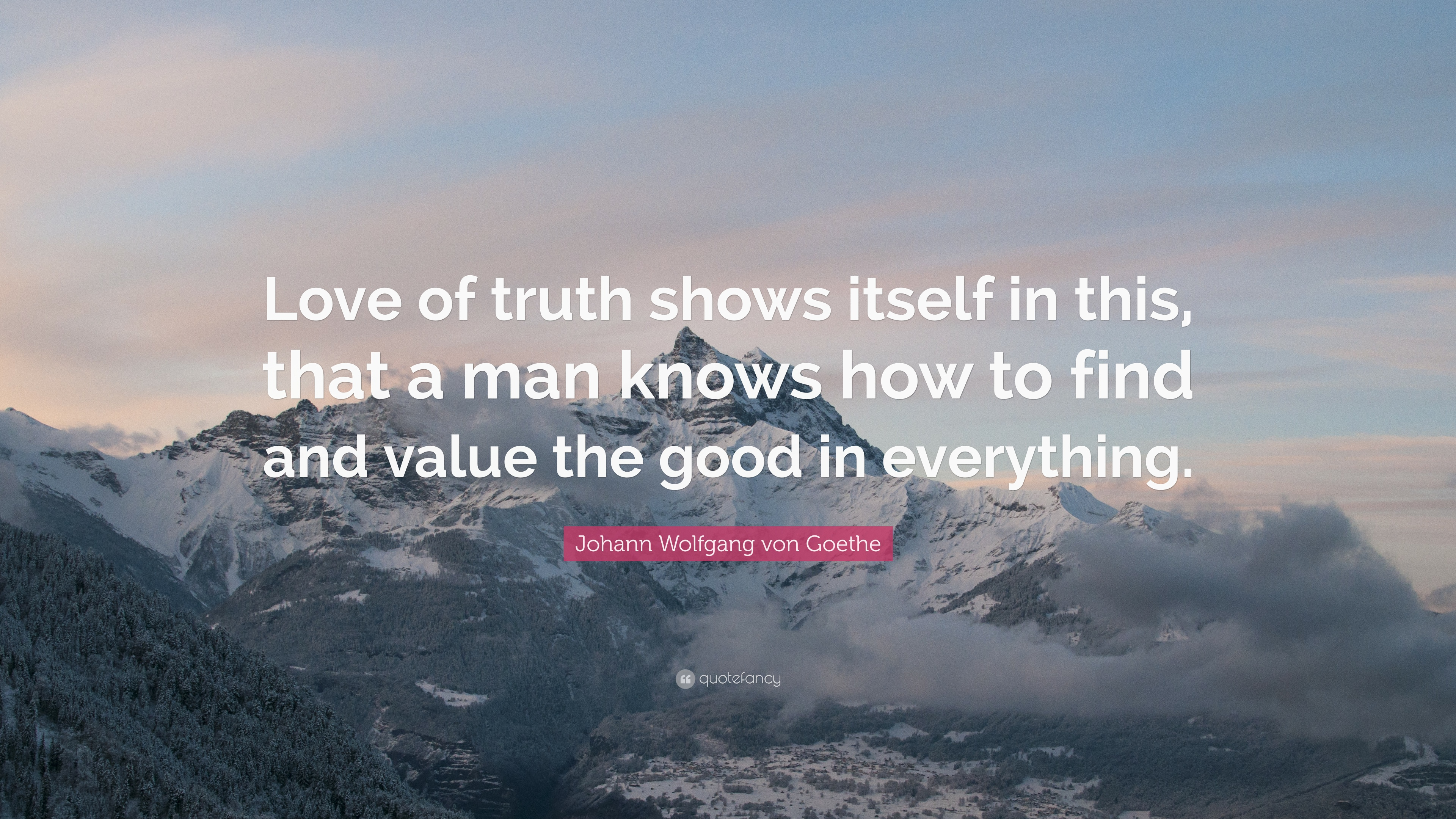 Johann Wolfgang Von Goethe Quote: €�love Of Truth Shows Itself In This, That