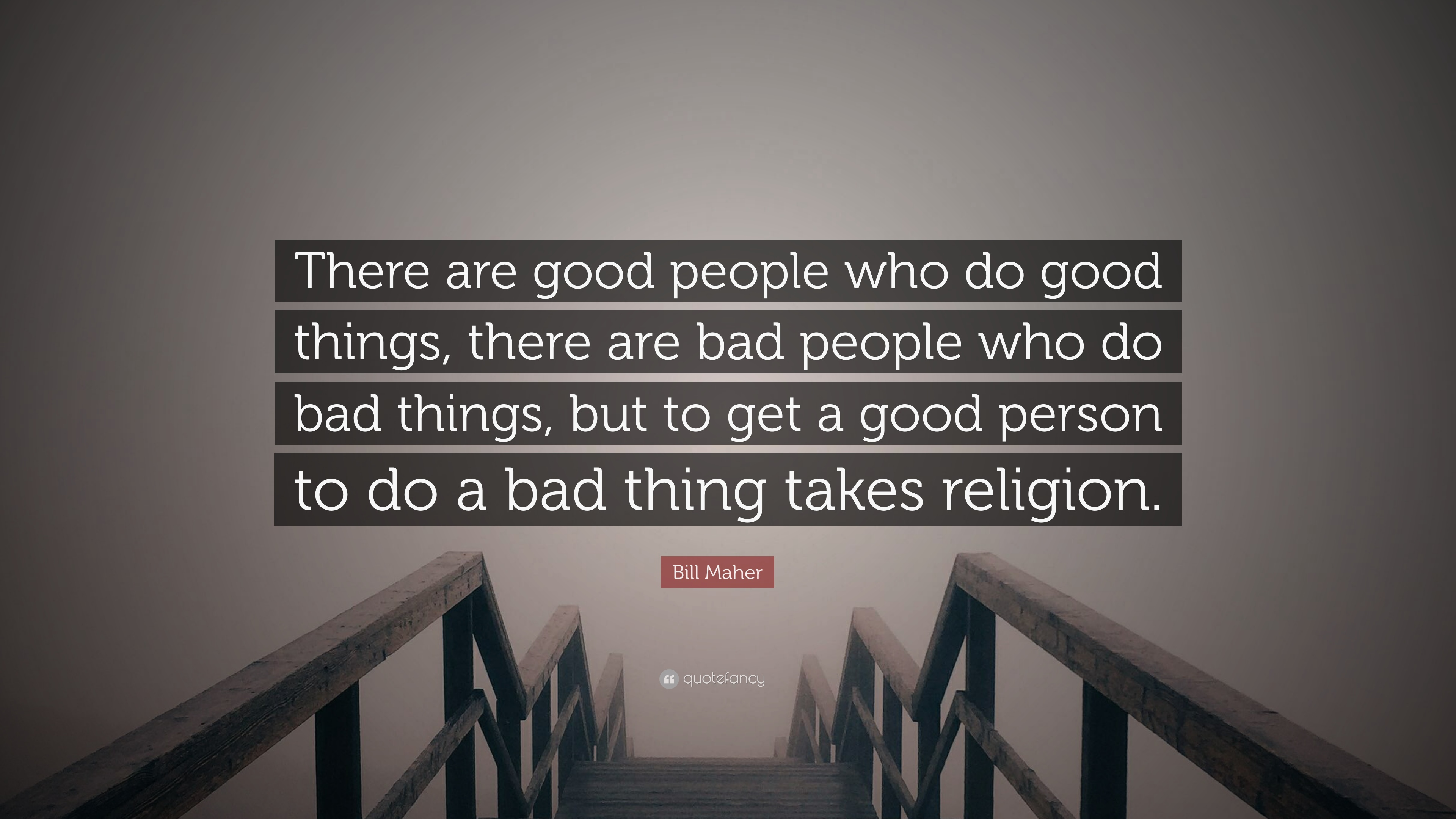 Bill Maher Quote There Are Good People Who Do Good Things There
