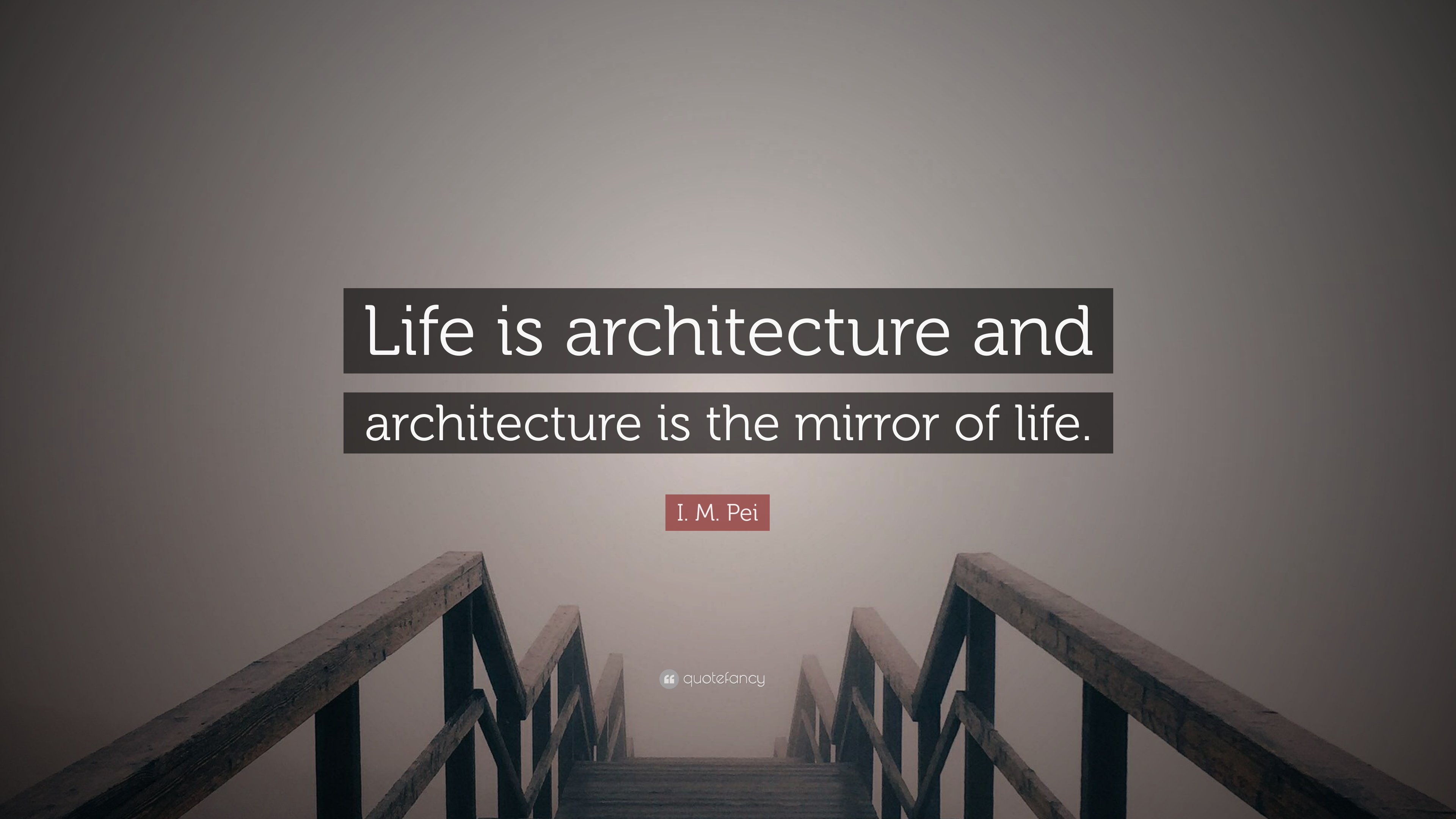 I M Pei Quote Life Is Architecture And The Mirror Of