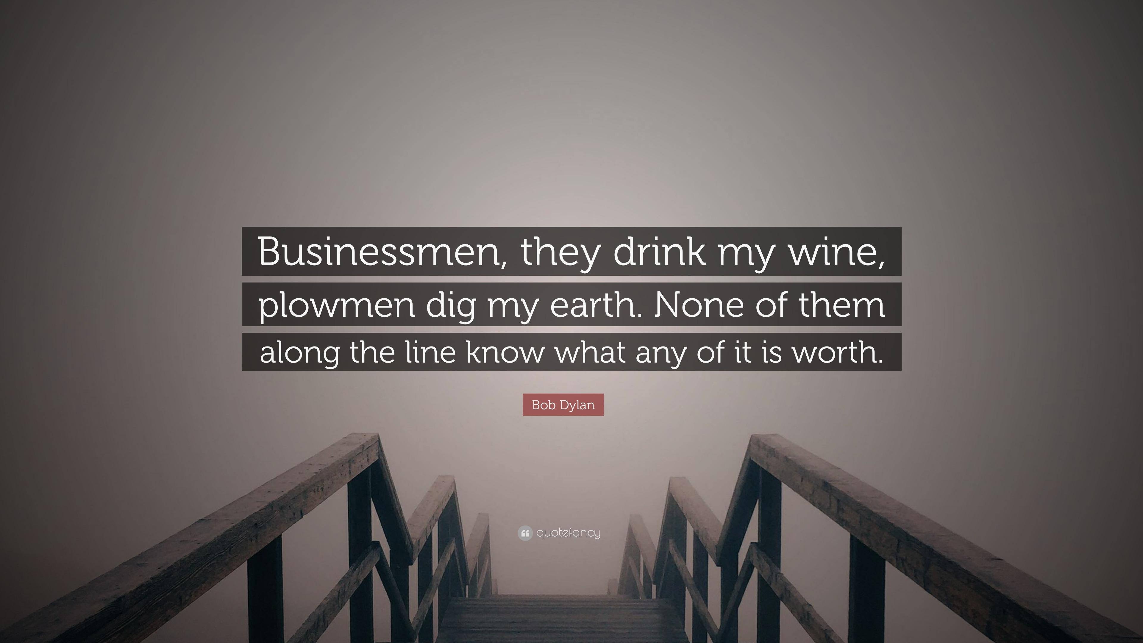 Bob Dylan Quote Businessmen They Drink My Wine Plowmen Dig My