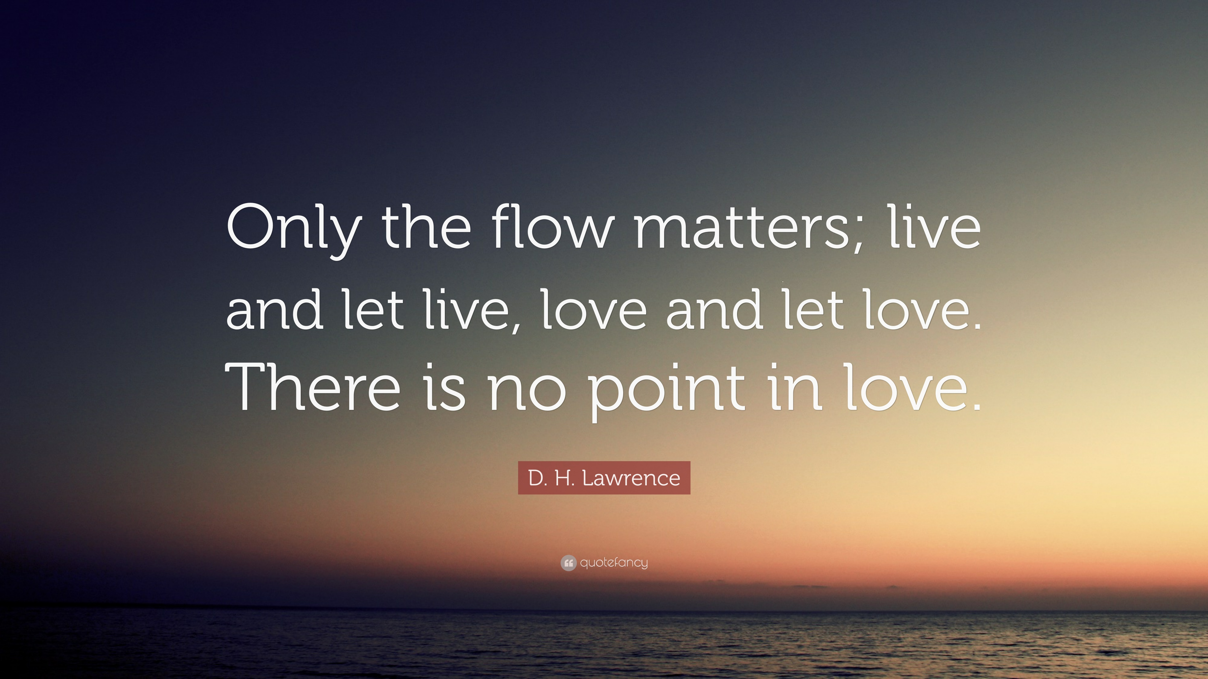 D H Lawrence Quote Only The Flow Matters Live And Let