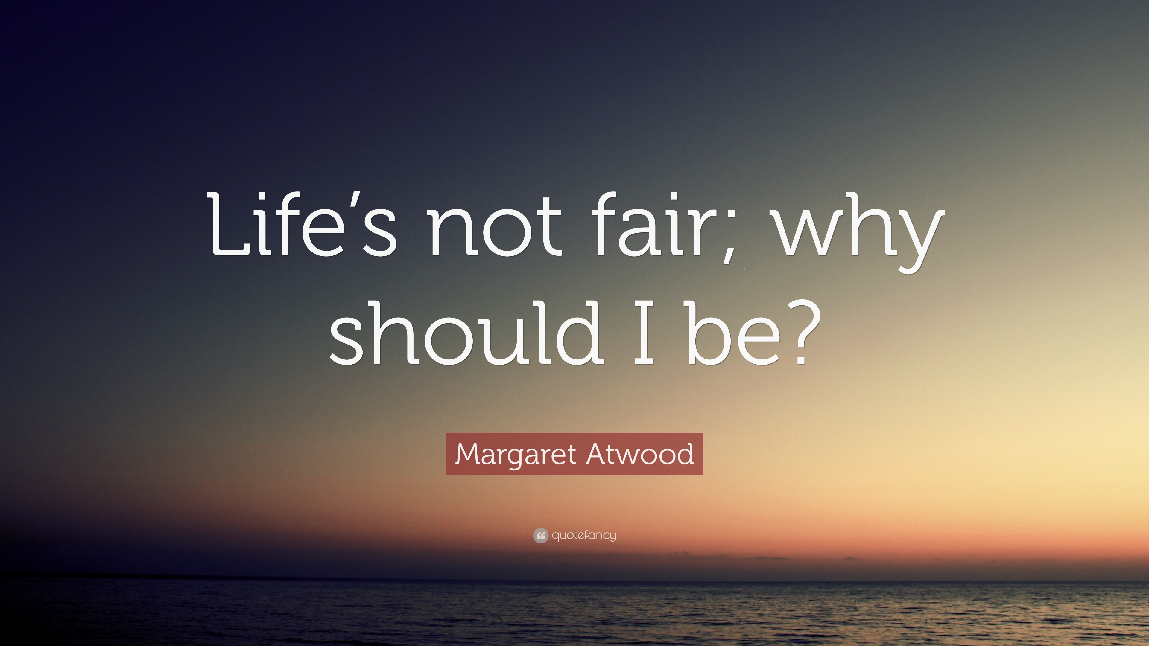 "Margaret Atwood Quote: ""Life\'s not fair; why should I be ..."