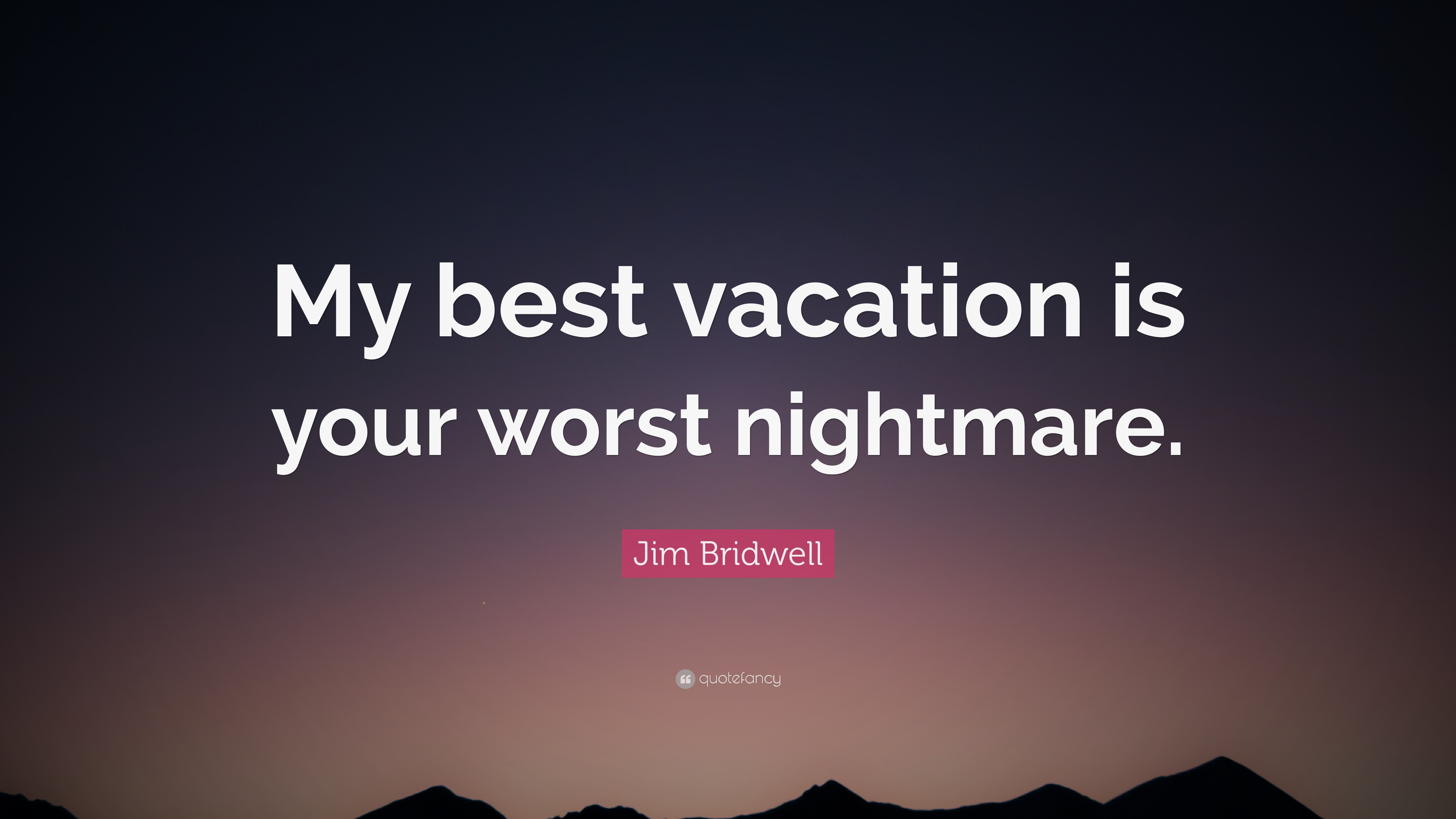 Jim Bridwell Quote My Best Vacation Is Your Worst Nightmare