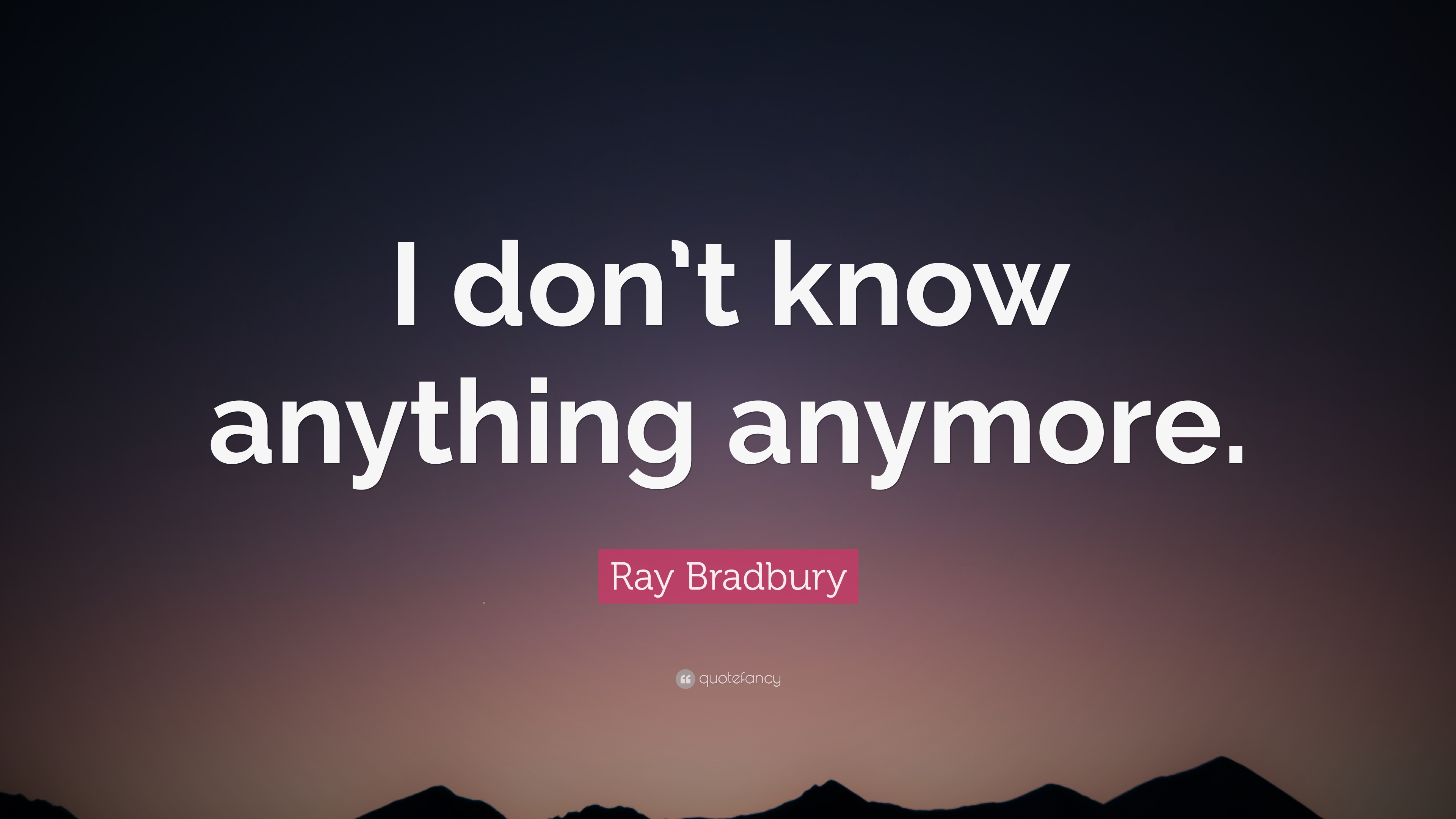 "Ray Bradbury Quote: ""I don\'t know anything anymore."" (10 ..."