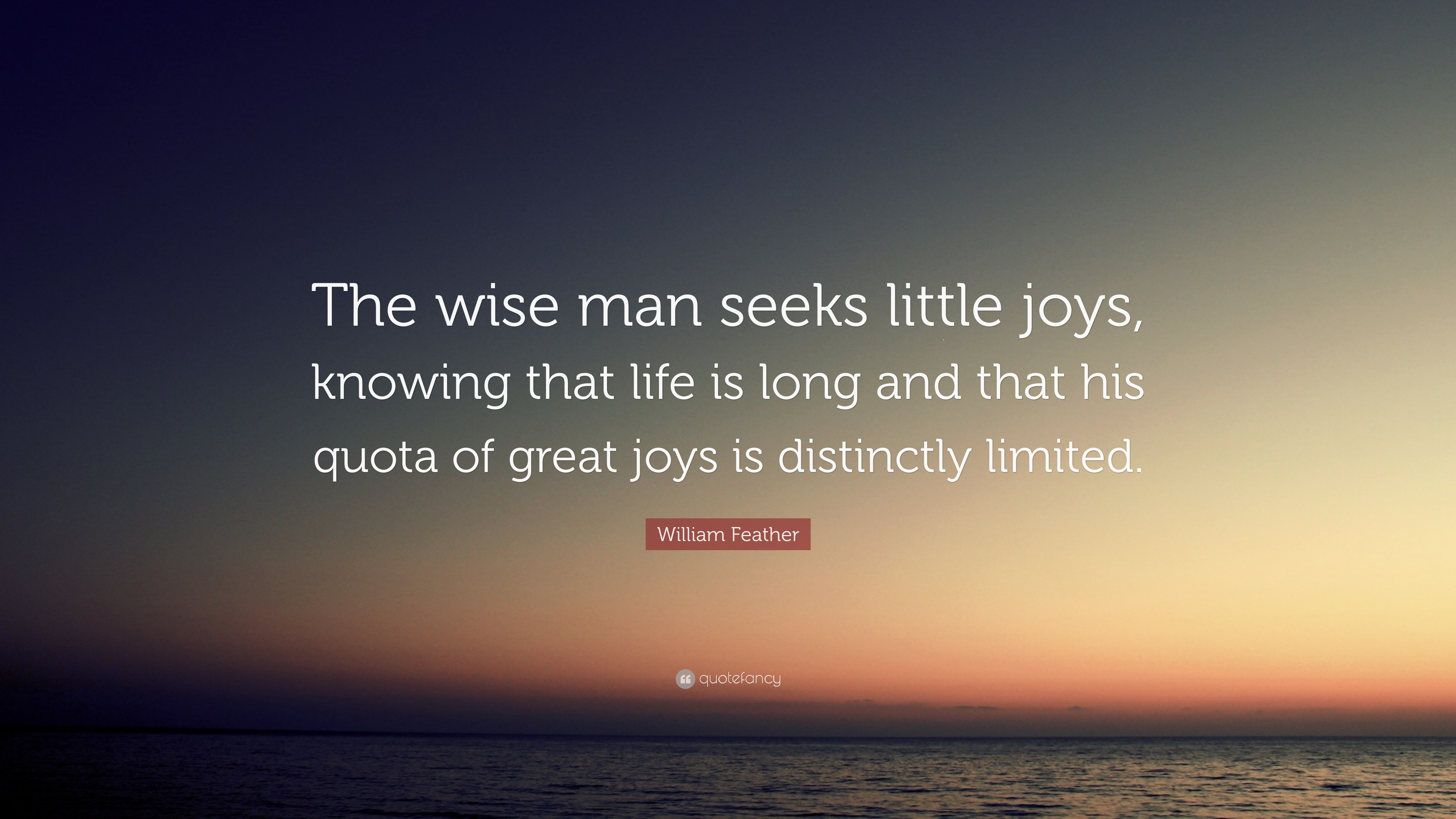 "Wise Life Quotes William Feather Quote ""The Wise Man Seeks Little Joys Knowing"