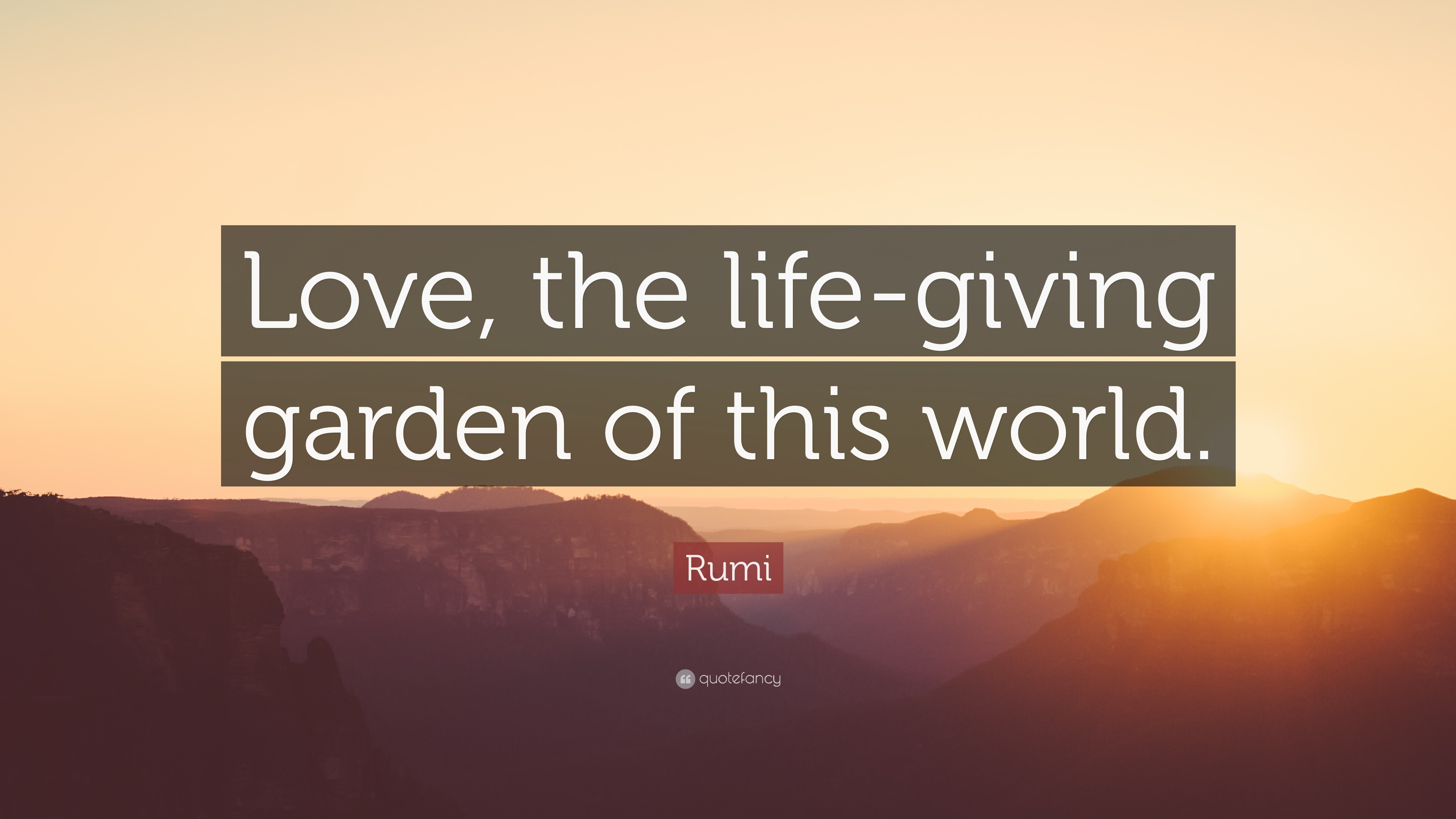 "Rumi Quote: ""Love, the life-giving garden of this world ..."