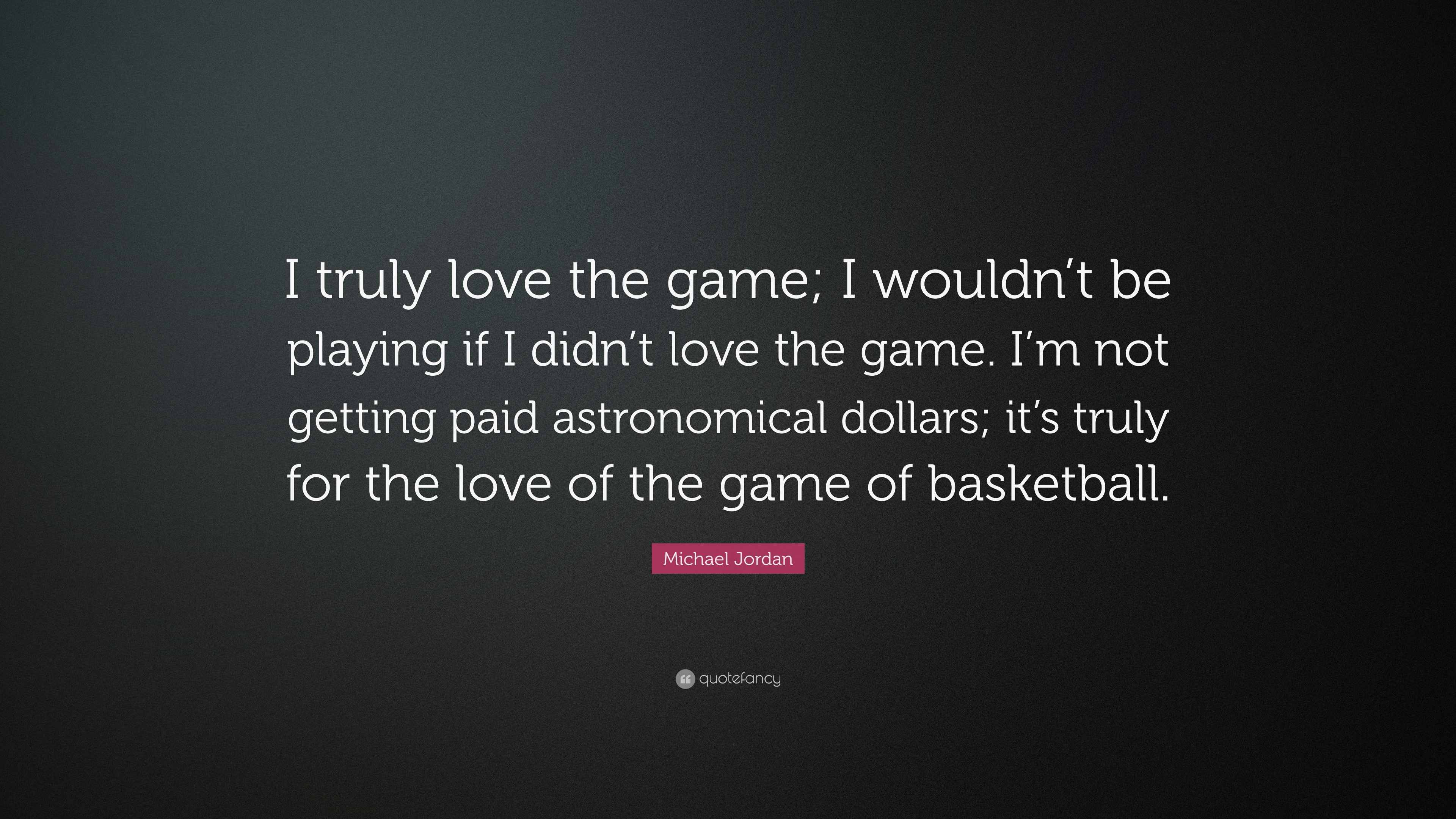 Michael Jordan Quote I Truly Love The Game I Wouldnt Be Playing