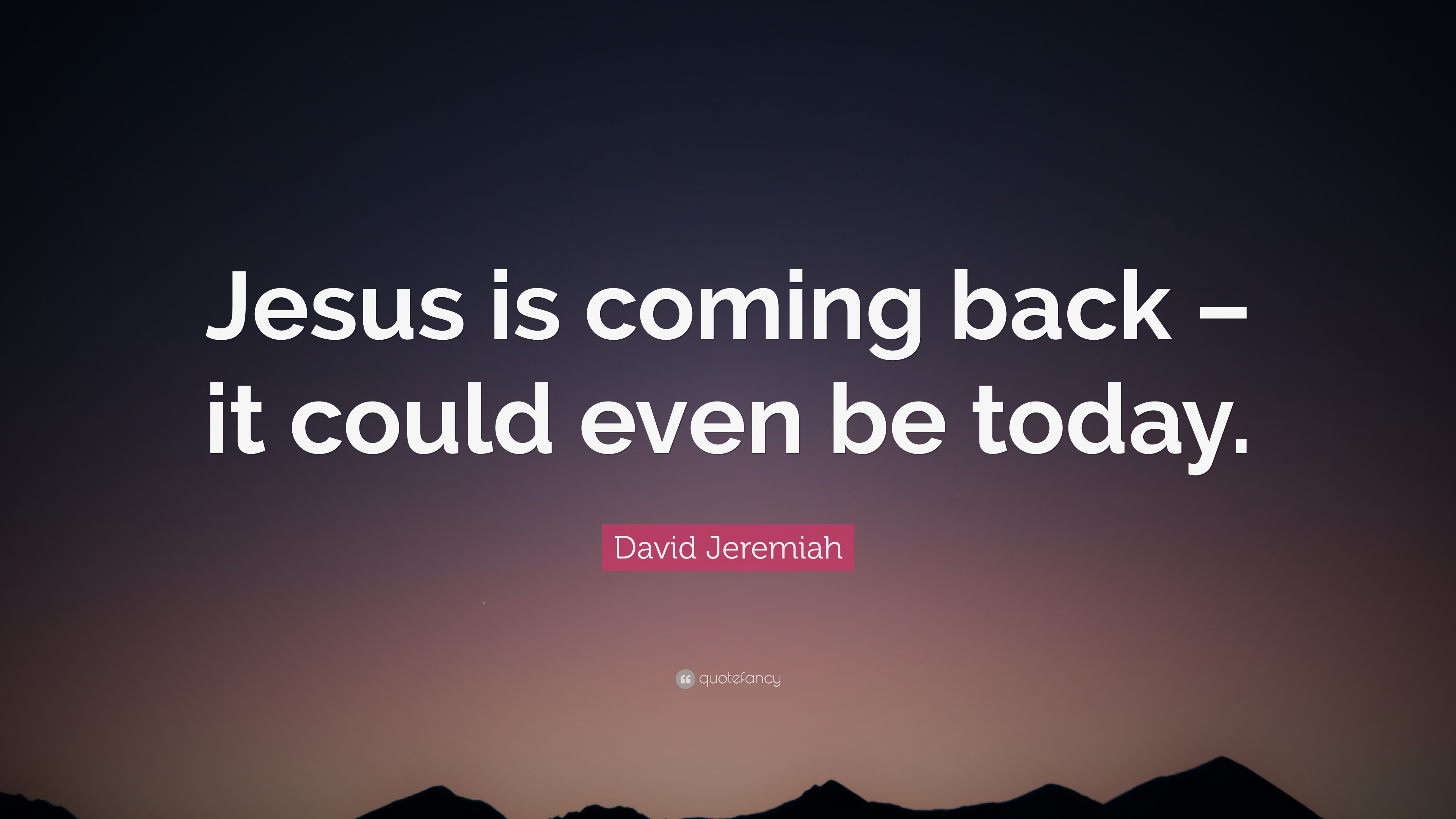 """Quotes Of Jesus David Jeremiah Quote """"Jesus Is Coming Back  It Could Even Be"""