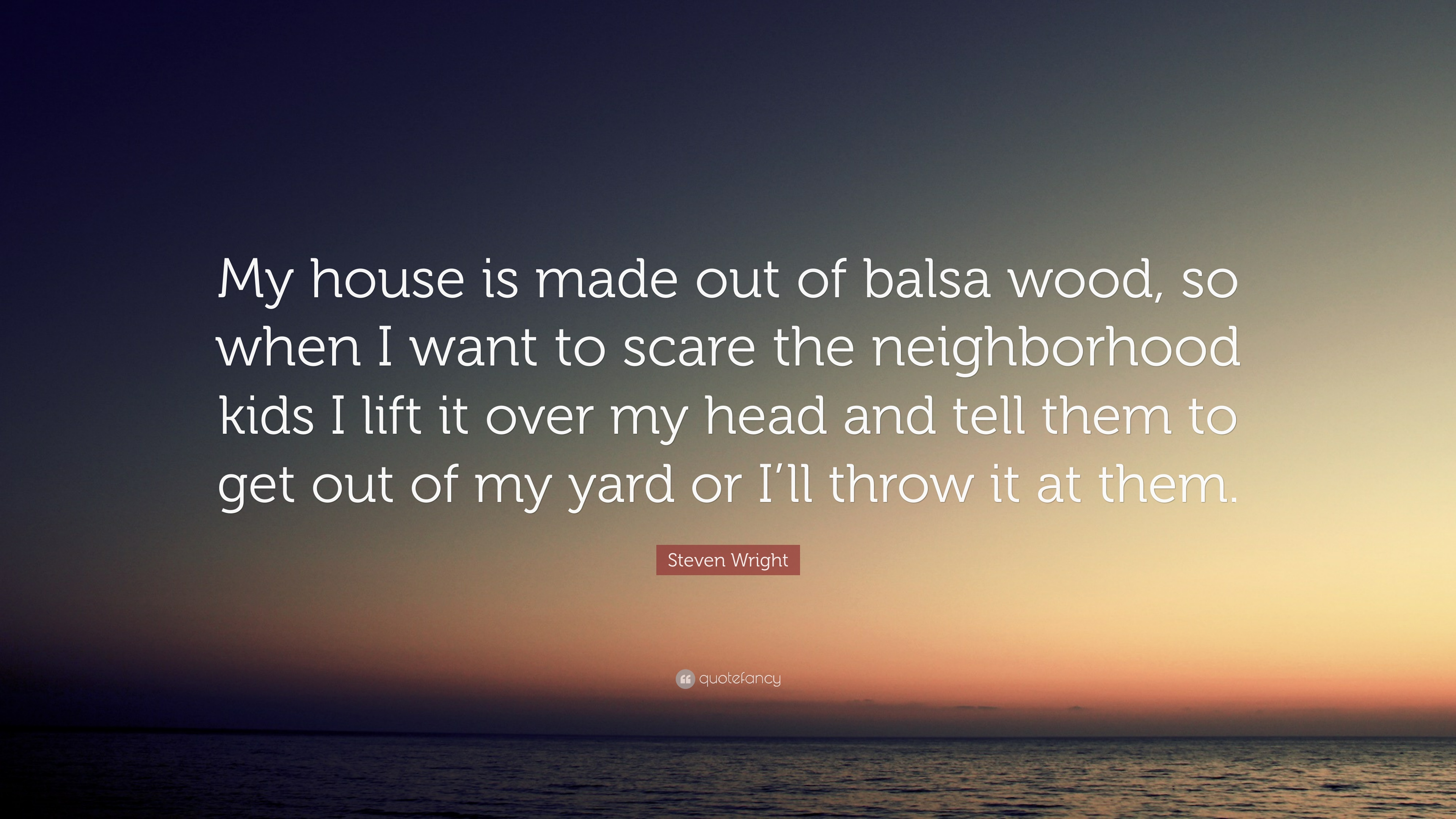 Steven Wright Quote My House Is Made Out Of Balsa Wood So When