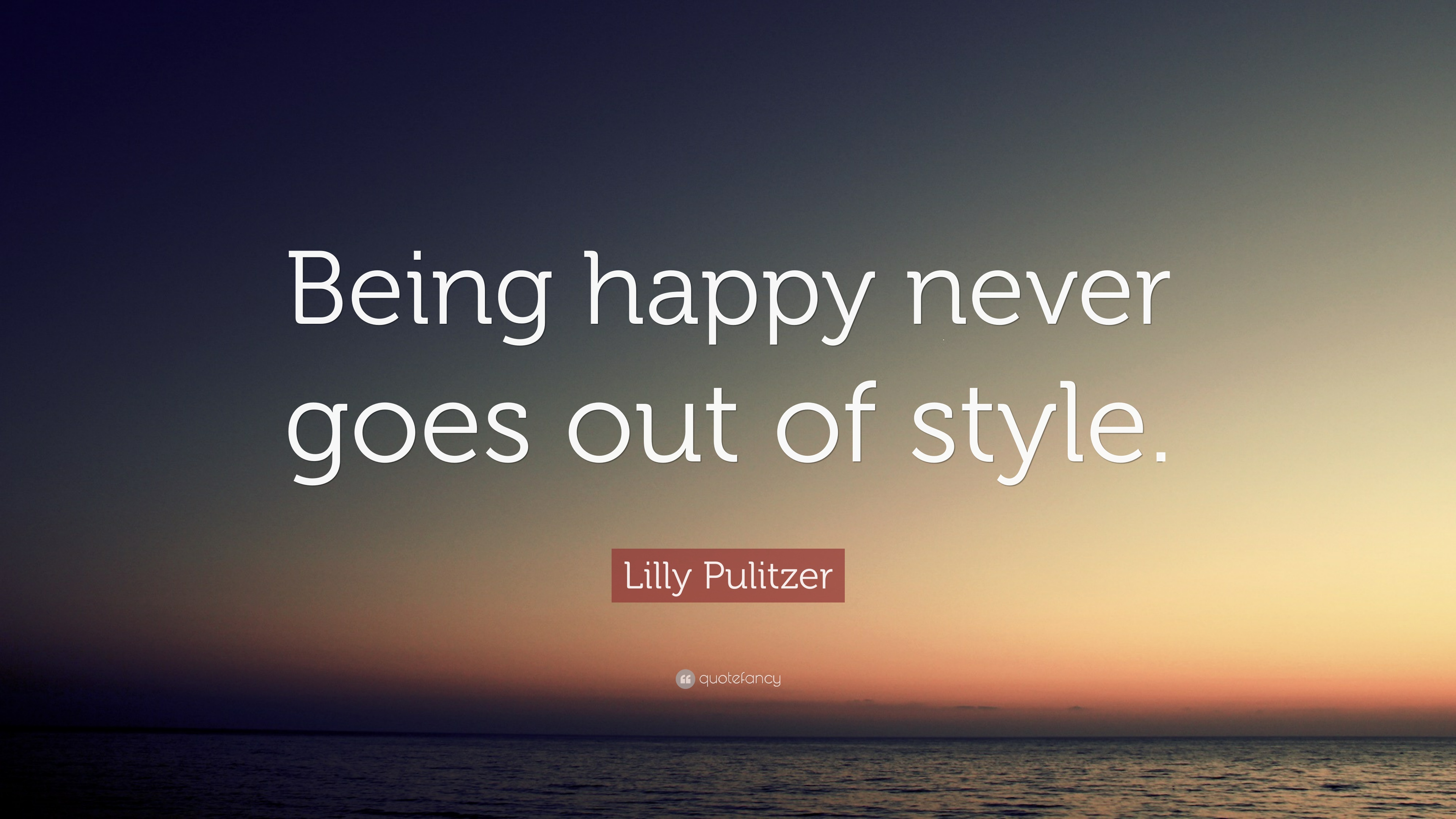 "Lilly Pulitzer Quote: ""Being happy never goes out of style ..."