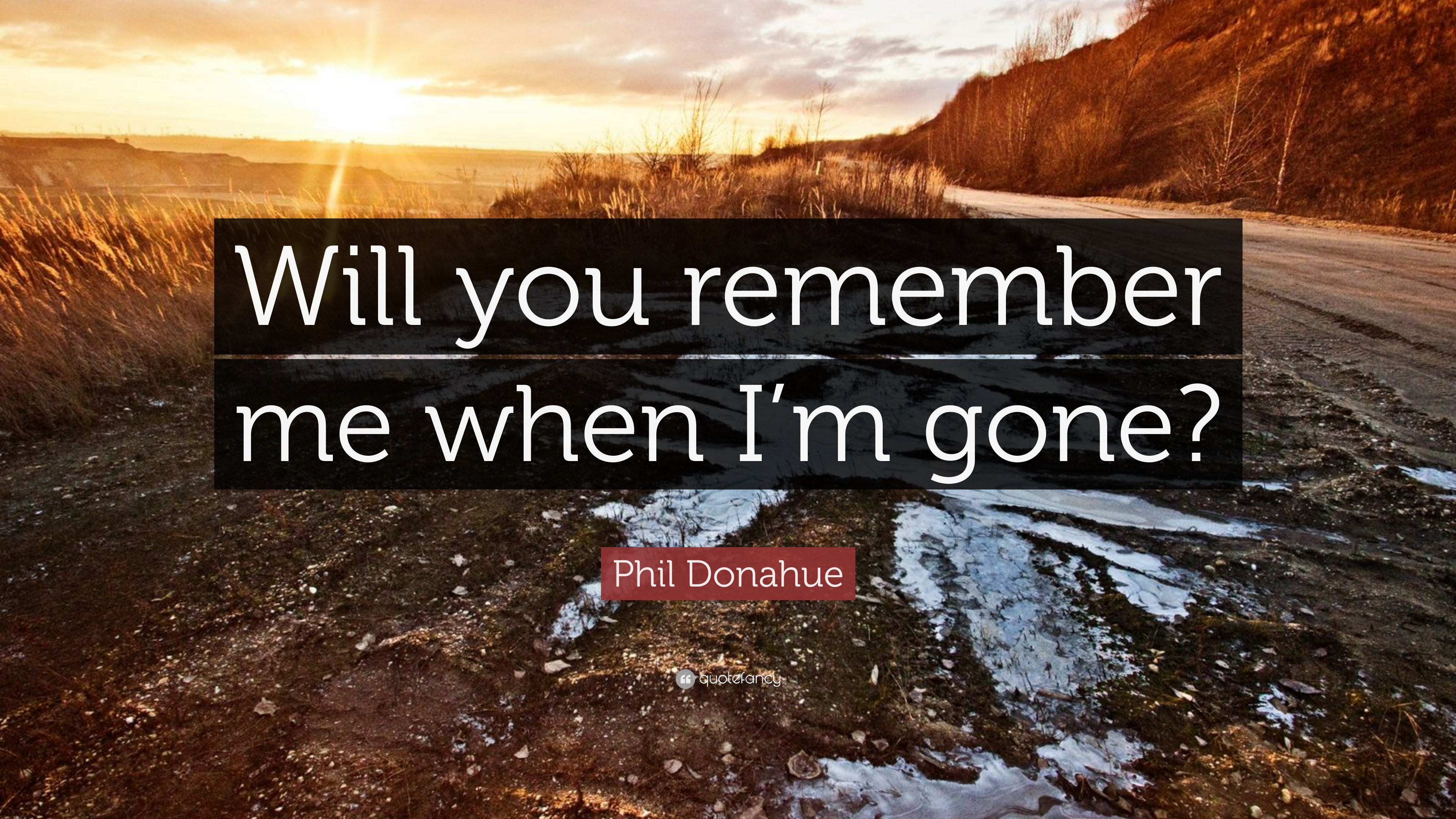 Phil Donahue Quote: Will you remember me when Im gone?