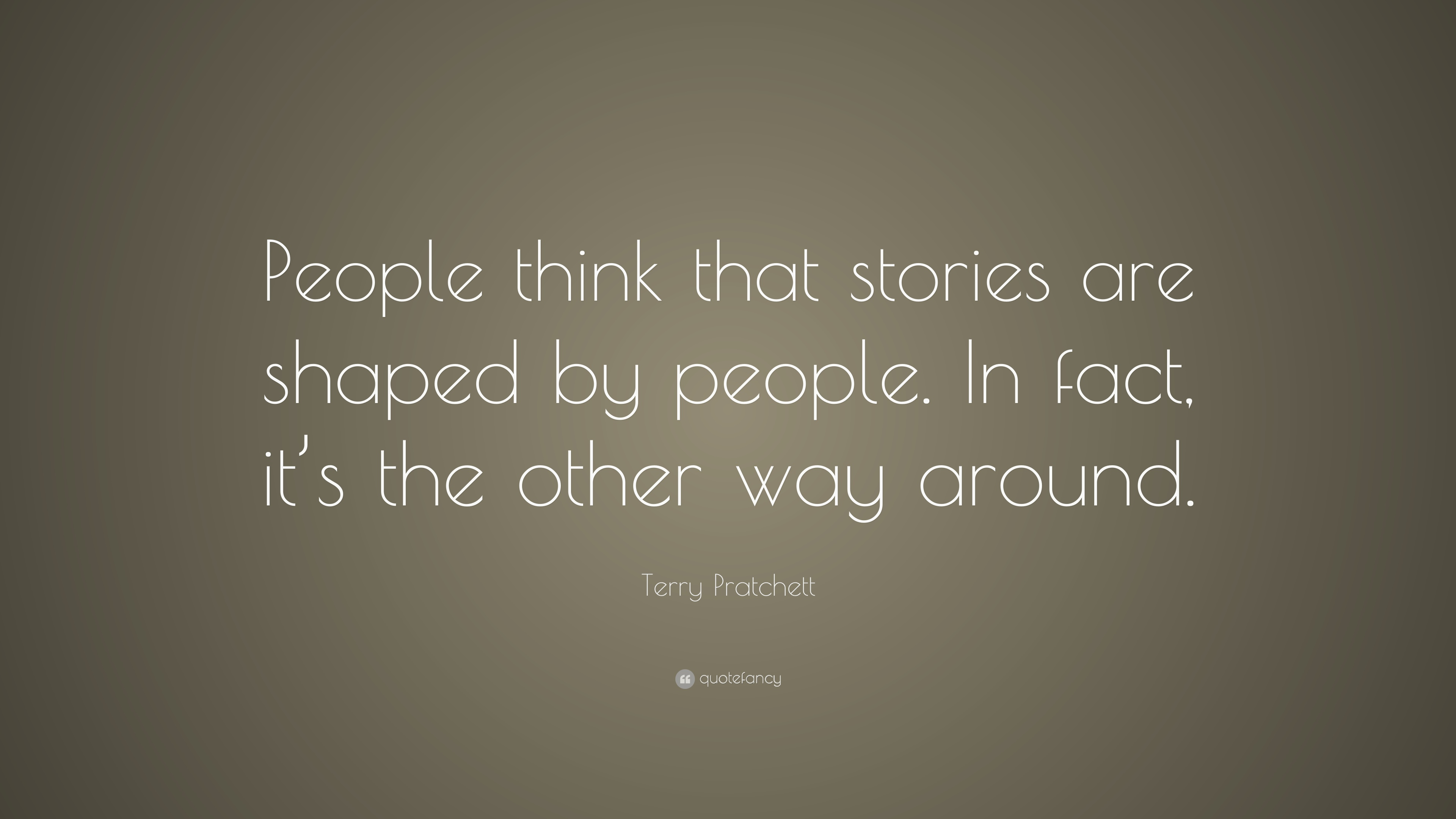 Terry Pratchett Quote: U201cPeople Think That Stories Are Shaped By People. In  Fact