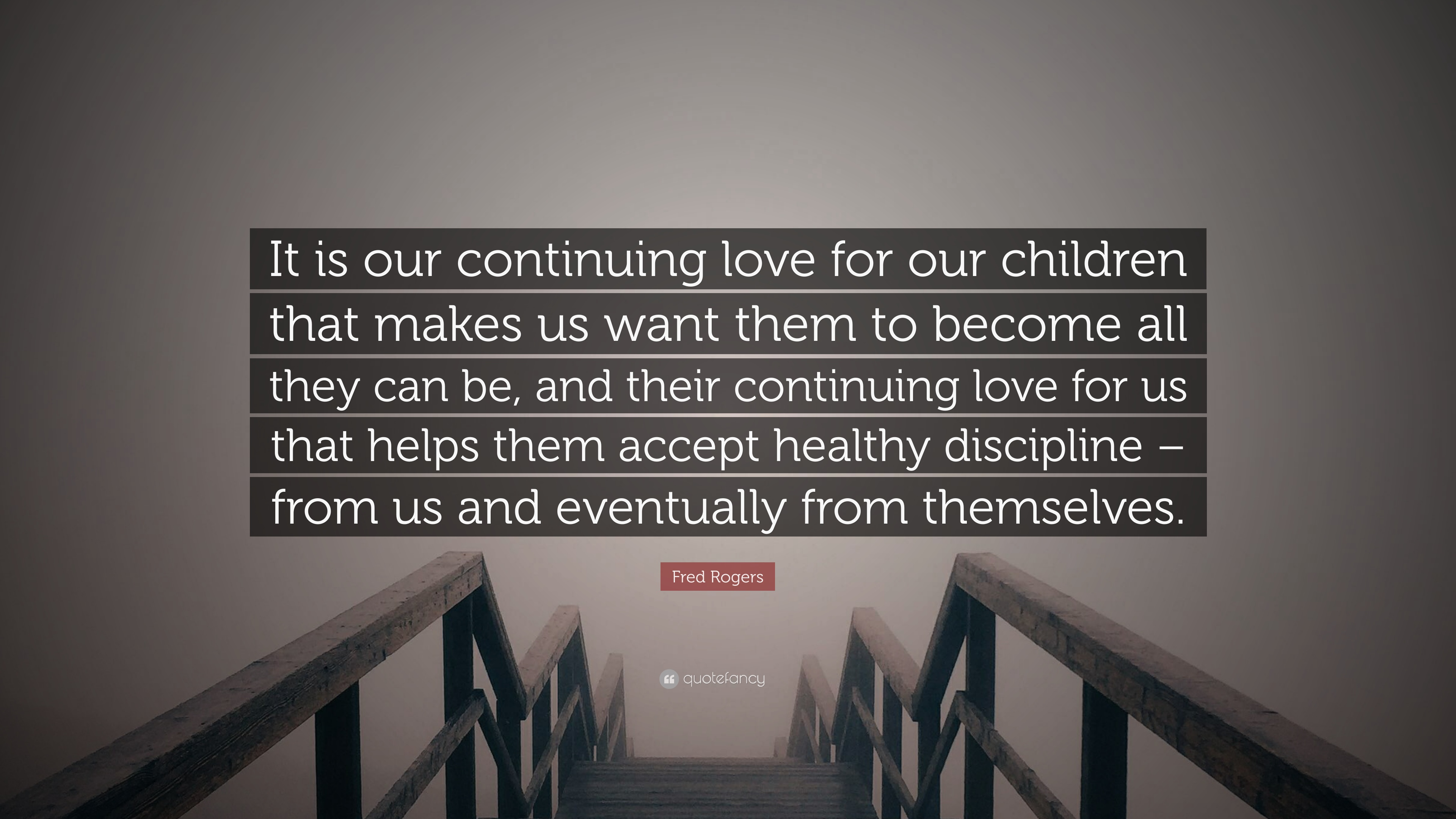 Fred Rogers Quote It Is Our Continuing Love For Our Children That Makes Us Want Them To Become All They Can Be And Their Continuing Love 10 Wallpapers Quotefancy