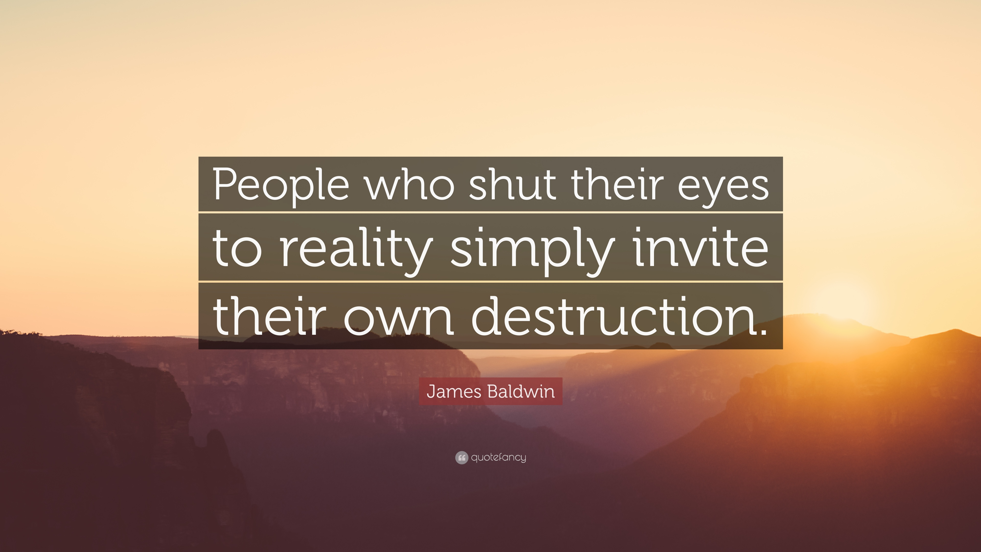"""James Baldwin Quote: """"People who shut their eyes to reality simply invite  their own destruction."""""""