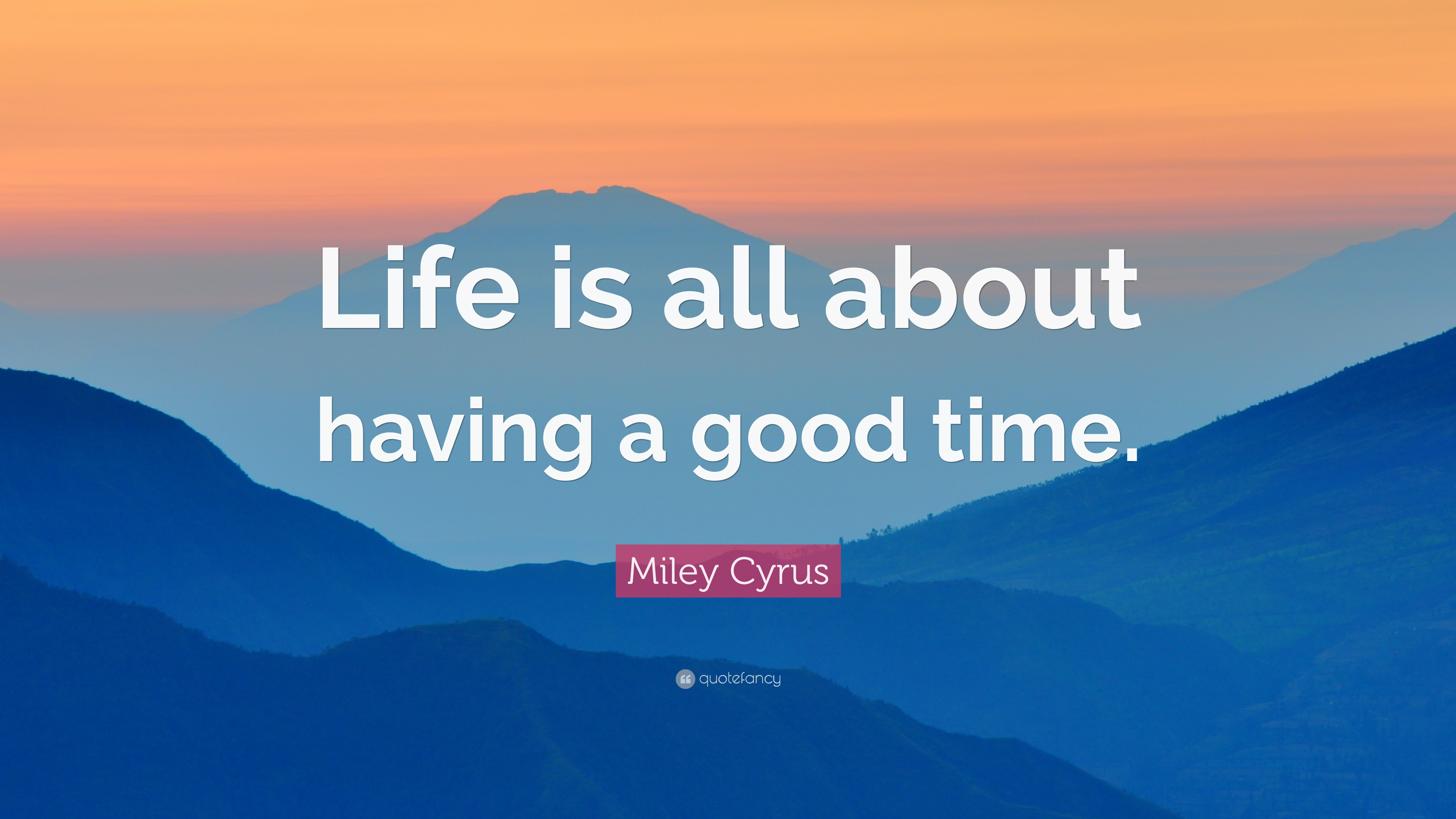 Miley Cyrus Quote Life Is All About Having A Good Time 12