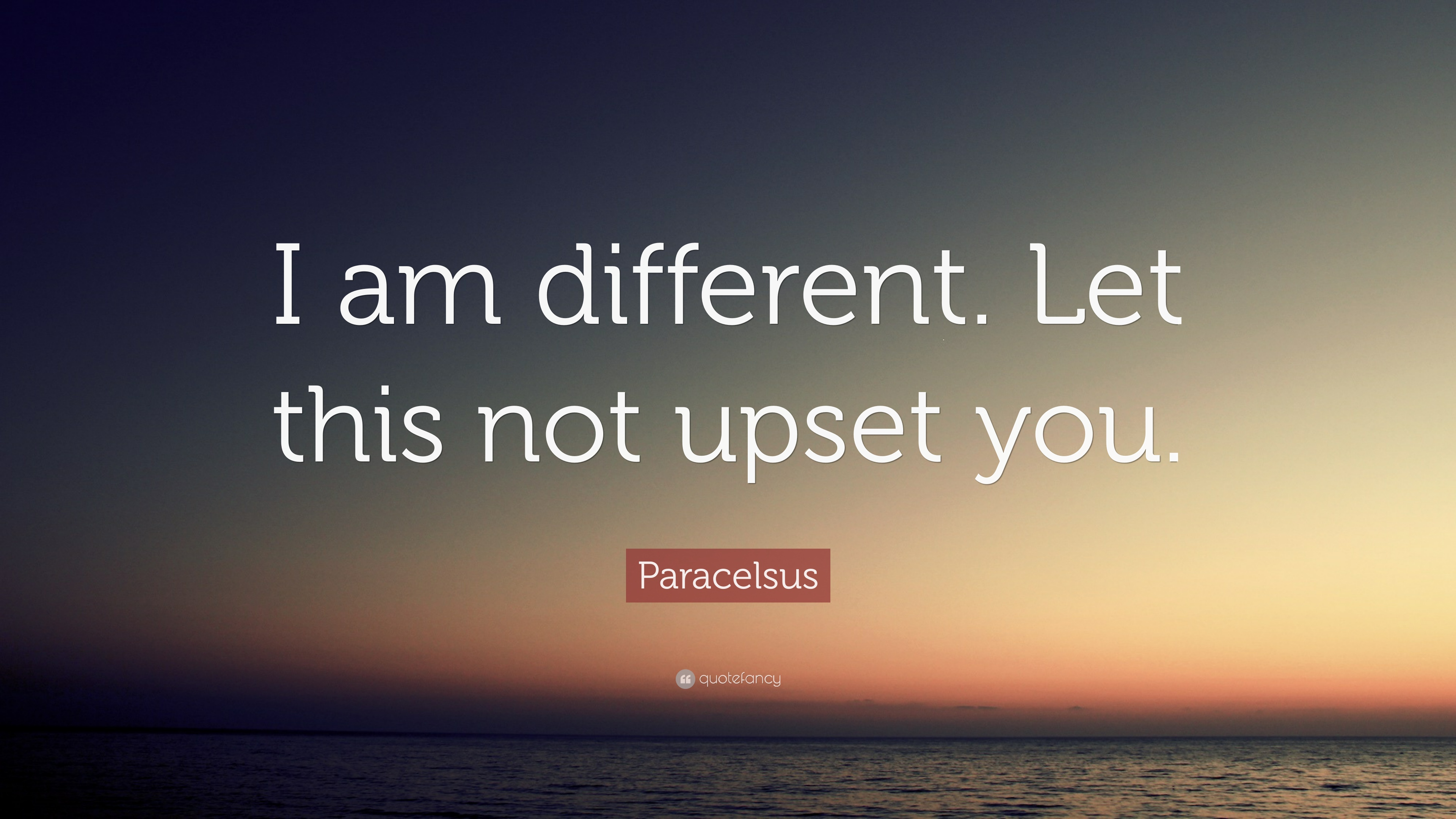 Paracelsus Quote I Am Different Let This Not Upset You 12