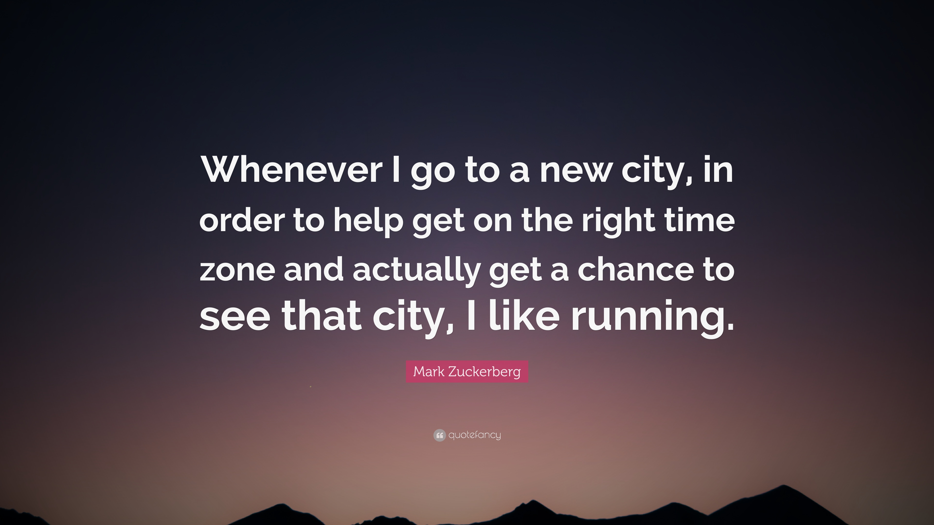 Mark Zuckerberg Quote Whenever I Go To A New City In Order To