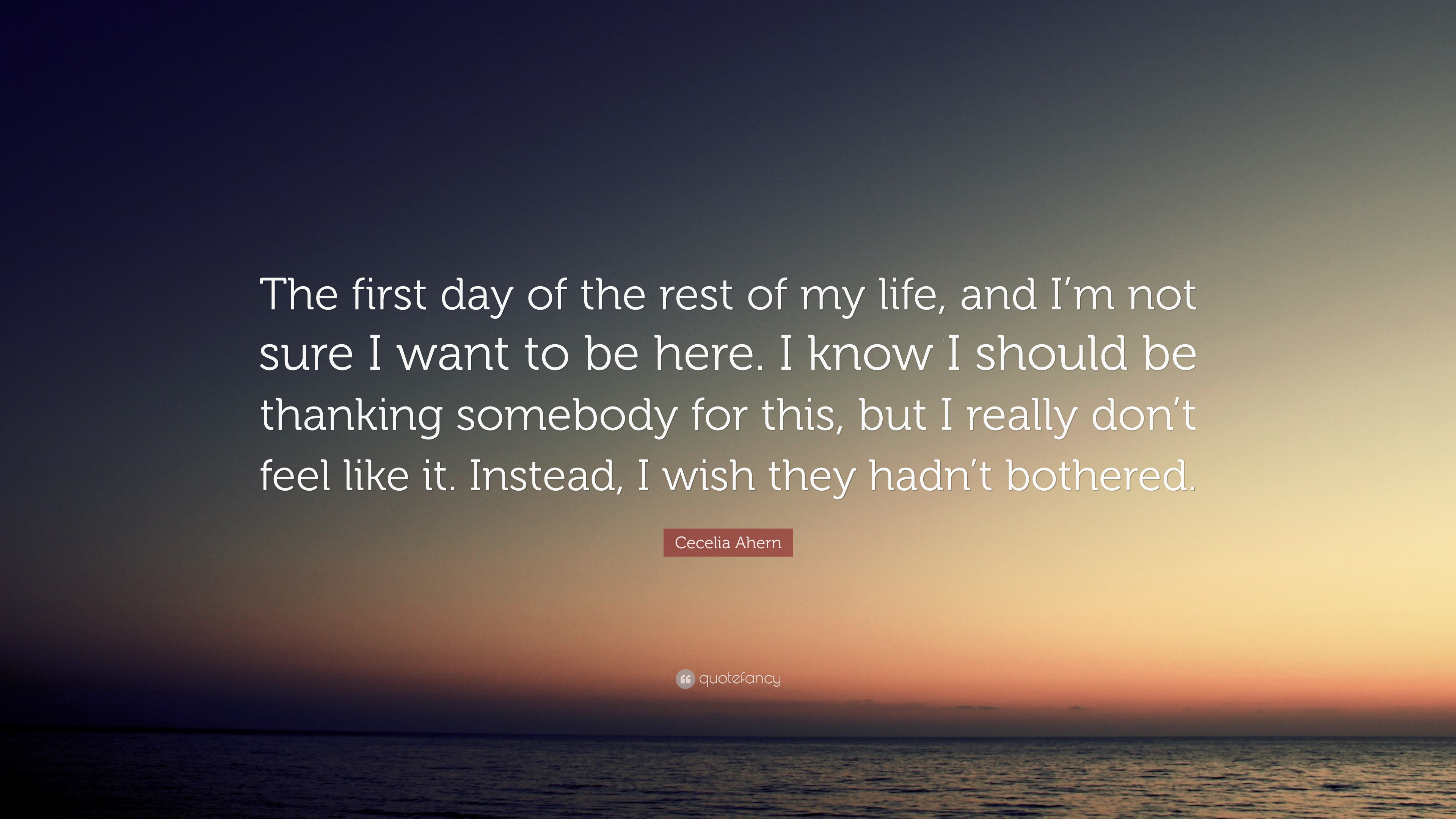 """Cecelia Ahern Quote: """"The first day of the rest of my life, and I"""