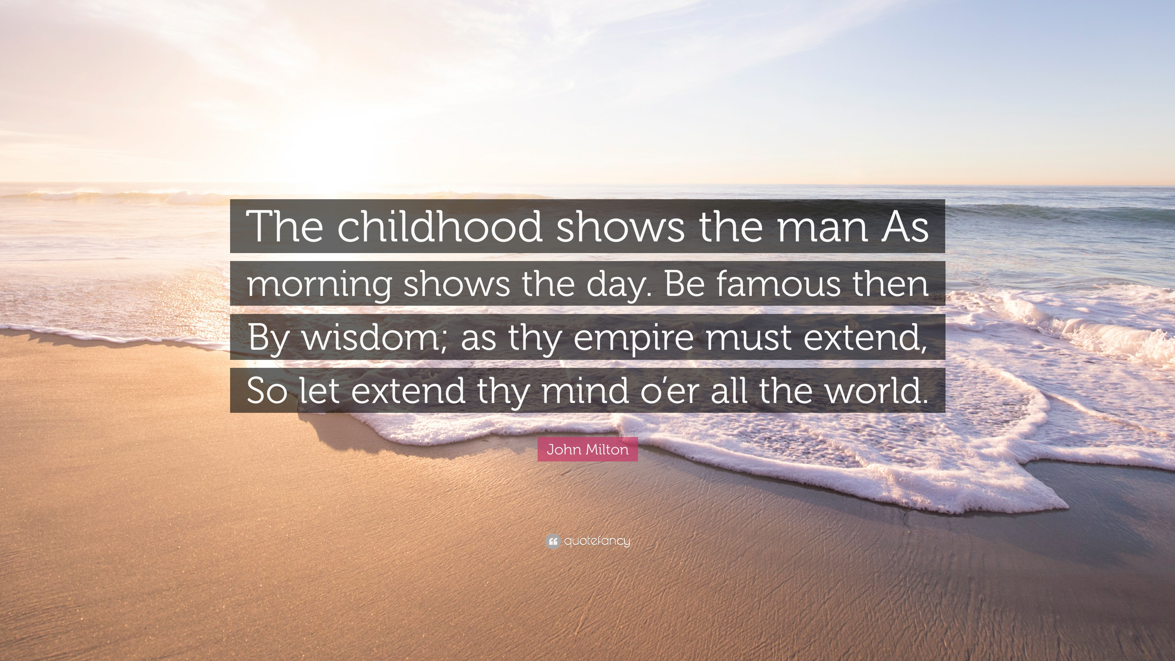 the childhood shows the man As childhood shows the man as morning shows the day because good person always shows the good behaviour from the beginning share to: how do the morning glory support themselves.